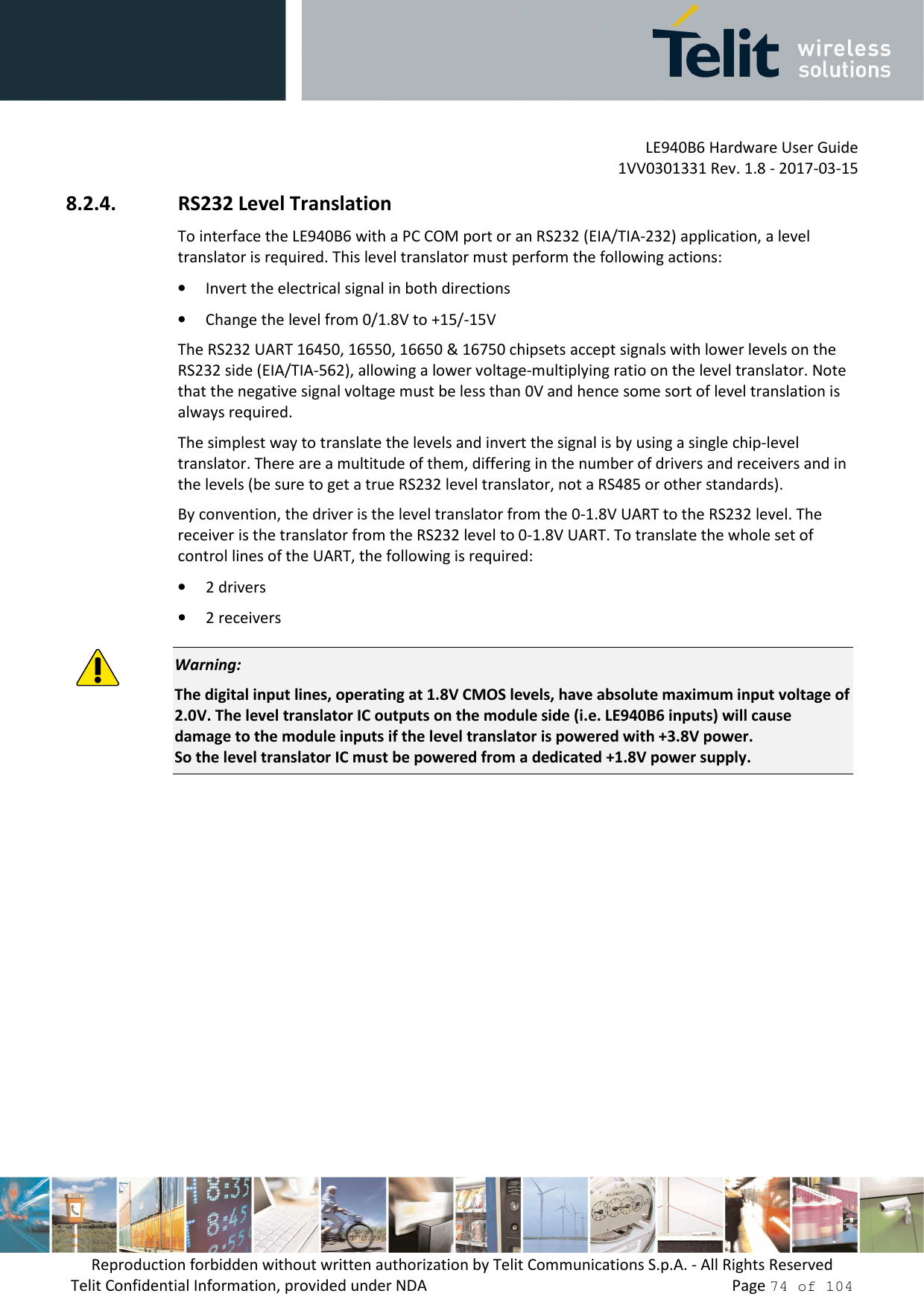 LE940B6 Hardware User Guide     1VV0301331 Rev. 1.8 - 2017-03-15 Reproduction forbidden without written authorization by Telit Communications S.p.A. - All Rights Reserved Telit Confidential Information, provided under NDA                 Page 74 of 104 8.2.4. RS232 Level Translation To interface the LE940B6 with a PC COM port or an RS232 (EIA/TIA-232) application, a level translator is required. This level translator must perform the following actions: • Invert the electrical signal in both directions • Change the level from 0/1.8V to +15/-15V The RS232 UART 16450, 16550, 16650 & 16750 chipsets accept signals with lower levels on the RS232 side (EIA/TIA-562), allowing a lower voltage-multiplying ratio on the level translator. Note that the negative signal voltage must be less than 0V and hence some sort of level translation is always required.  The simplest way to translate the levels and invert the signal is by using a single chip-level translator. There are a multitude of them, differing in the number of drivers and receivers and in the levels (be sure to get a true RS232 level translator, not a RS485 or other standards). By convention, the driver is the level translator from the 0-1.8V UART to the RS232 level. The receiver is the translator from the RS232 level to 0-1.8V UART. To translate the whole set of control lines of the UART, the following is required: • 2 drivers • 2 receivers  Warning: The digital input lines, operating at 1.8V CMOS levels, have absolute maximum input voltage of 2.0V. The level translator IC outputs on the module side (i.e. LE940B6 inputs) will cause damage to the module inputs if the level translator is powered with +3.8V power.  So the level translator IC must be powered from a dedicated +1.8V power supply.