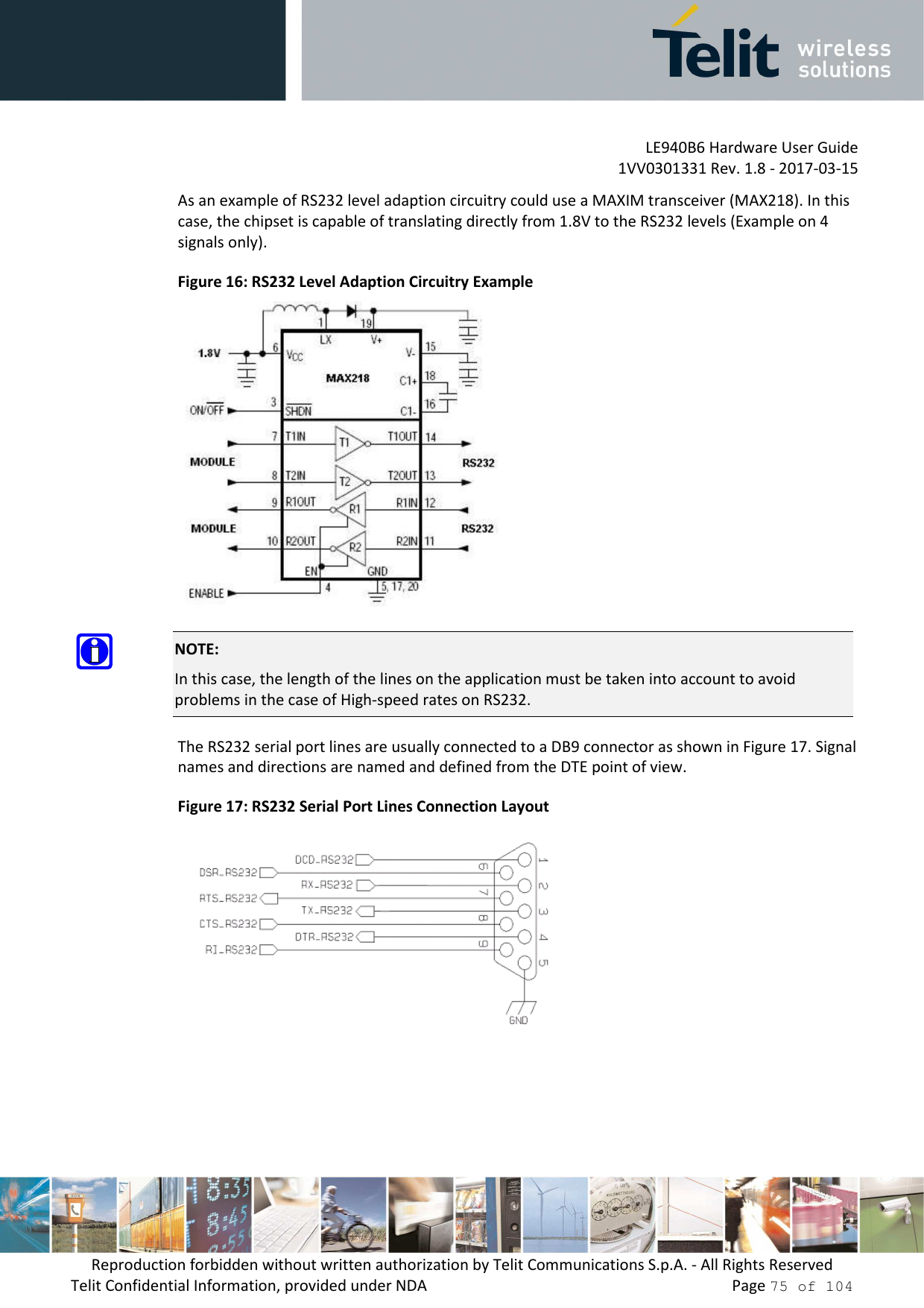 LE940B6 Hardware User Guide     1VV0301331 Rev. 1.8 - 2017-03-15 Reproduction forbidden without written authorization by Telit Communications S.p.A. - All Rights Reserved Telit Confidential Information, provided under NDA                 Page 75 of 104 As an example of RS232 level adaption circuitry could use a MAXIM transceiver (MAX218). In this case, the chipset is capable of translating directly from 1.8V to the RS232 levels (Example on 4 signals only). Figure 16: RS232 Level Adaption Circuitry Example   NOTE: In this case, the length of the lines on the application must be taken into account to avoid problems in the case of High-speed rates on RS232. The RS232 serial port lines are usually connected to a DB9 connector as shown in Figure 17. Signal names and directions are named and defined from the DTE point of view. Figure 17: RS232 Serial Port Lines Connection Layout