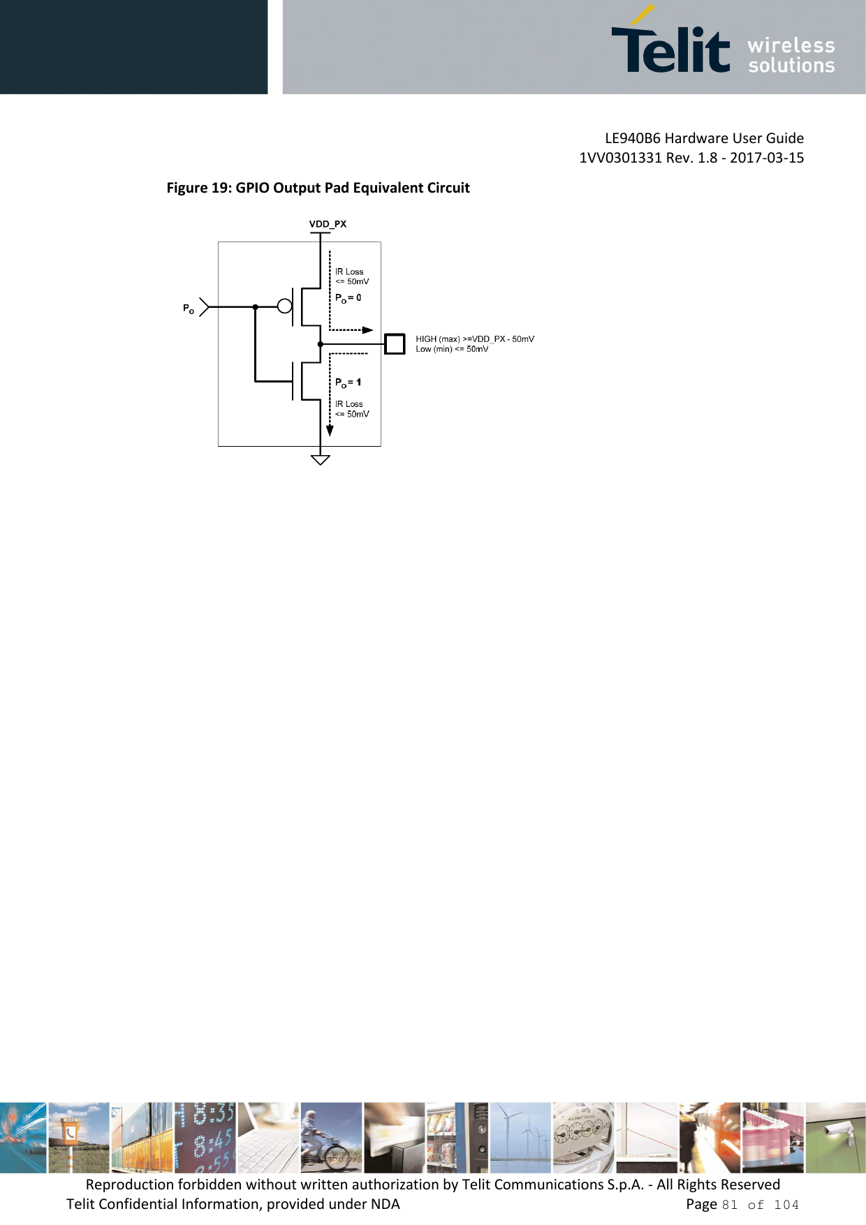 LE940B6 Hardware User Guide     1VV0301331 Rev. 1.8 - 2017-03-15 Reproduction forbidden without written authorization by Telit Communications S.p.A. - All Rights Reserved Telit Confidential Information, provided under NDA                 Page 81 of 104 Figure 19: GPIO Output Pad Equivalent Circuit