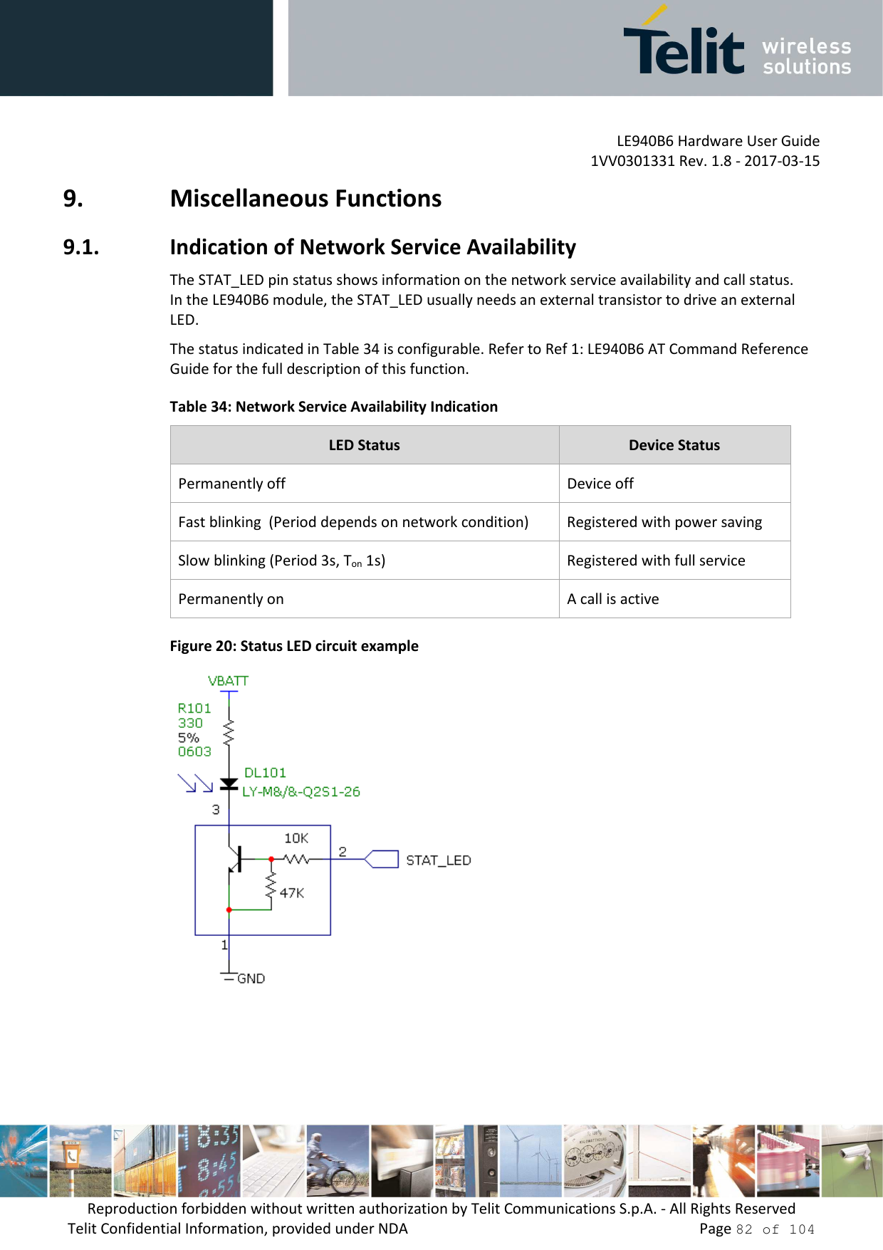 LE940B6 Hardware User Guide     1VV0301331 Rev. 1.8 - 2017-03-15 Reproduction forbidden without written authorization by Telit Communications S.p.A. - All Rights Reserved Telit Confidential Information, provided under NDA                 Page 82 of 104 9. Miscellaneous Functions 9.1. Indication of Network Service Availability The STAT_LED pin status shows information on the network service availability and call status. In the LE940B6 module, the STAT_LED usually needs an external transistor to drive an external LED.  The status indicated in Table 34 is configurable. Refer to Ref 1: LE940B6 AT Command Reference Guide for the full description of this function. Table 34: Network Service Availability Indication LED Status  Device Status Permanently off  Device off Fast blinking  (Period depends on network condition)  Registered with power saving Slow blinking (Period 3s, Ton 1s)  Registered with full service Permanently on  A call is active Figure 20: Status LED circuit example