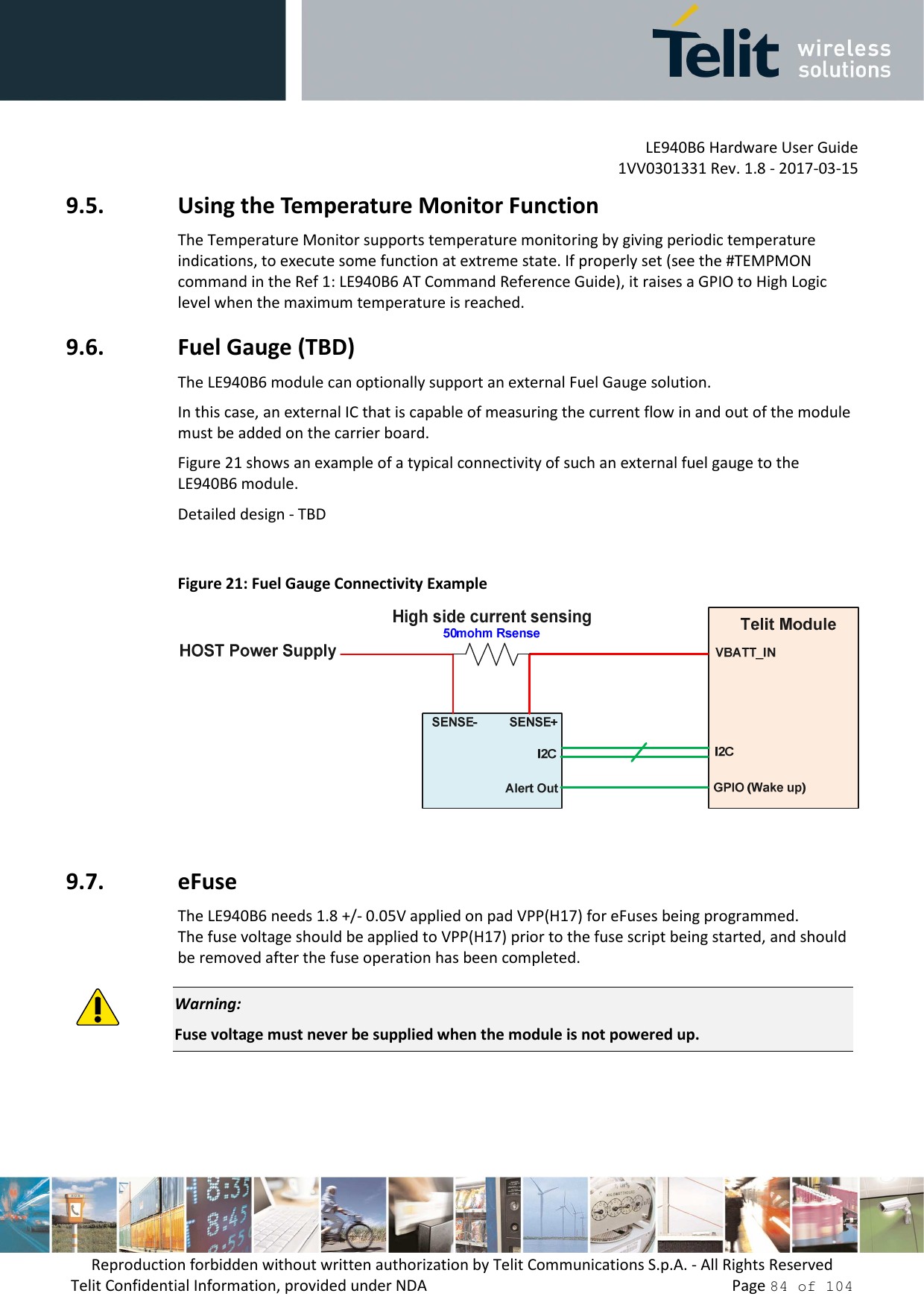 LE940B6 Hardware User Guide     1VV0301331 Rev. 1.8 - 2017-03-15 Reproduction forbidden without written authorization by Telit Communications S.p.A. - All Rights Reserved Telit Confidential Information, provided under NDA                 Page 84 of 104 9.5. Using the Temperature Monitor Function The Temperature Monitor supports temperature monitoring by giving periodic temperature indications, to execute some function at extreme state. If properly set (see the #TEMPMON command in the Ref 1: LE940B6 AT Command Reference Guide), it raises a GPIO to High Logic level when the maximum temperature is reached. 9.6. Fuel Gauge (TBD) The LE940B6 module can optionally support an external Fuel Gauge solution. In this case, an external IC that is capable of measuring the current flow in and out of the module must be added on the carrier board. Figure 21 shows an example of a typical connectivity of such an external fuel gauge to the LE940B6 module. Detailed design - TBD   Figure 21: Fuel Gauge Connectivity Example   9.7. eFuse The LE940B6 needs 1.8 +/- 0.05V applied on pad VPP(H17) for eFuses being programmed. The fuse voltage should be applied to VPP(H17) prior to the fuse script being started, and should be removed after the fuse operation has been completed.   Warning: Fuse voltage must never be supplied when the module is not powered up.