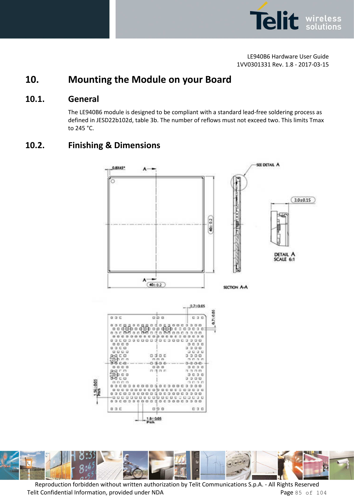 LE940B6 Hardware User Guide     1VV0301331 Rev. 1.8 - 2017-03-15 Reproduction forbidden without written authorization by Telit Communications S.p.A. - All Rights Reserved Telit Confidential Information, provided under NDA                 Page 85 of 104 10. Mounting the Module on your Board 10.1. General The LE940B6 module is designed to be compliant with a standard lead-free soldering process as defined in JESD22b102d, table 3b. The number of reflows must not exceed two. This limits Tmax to 245 °C. 10.2. Finishing & Dimensions