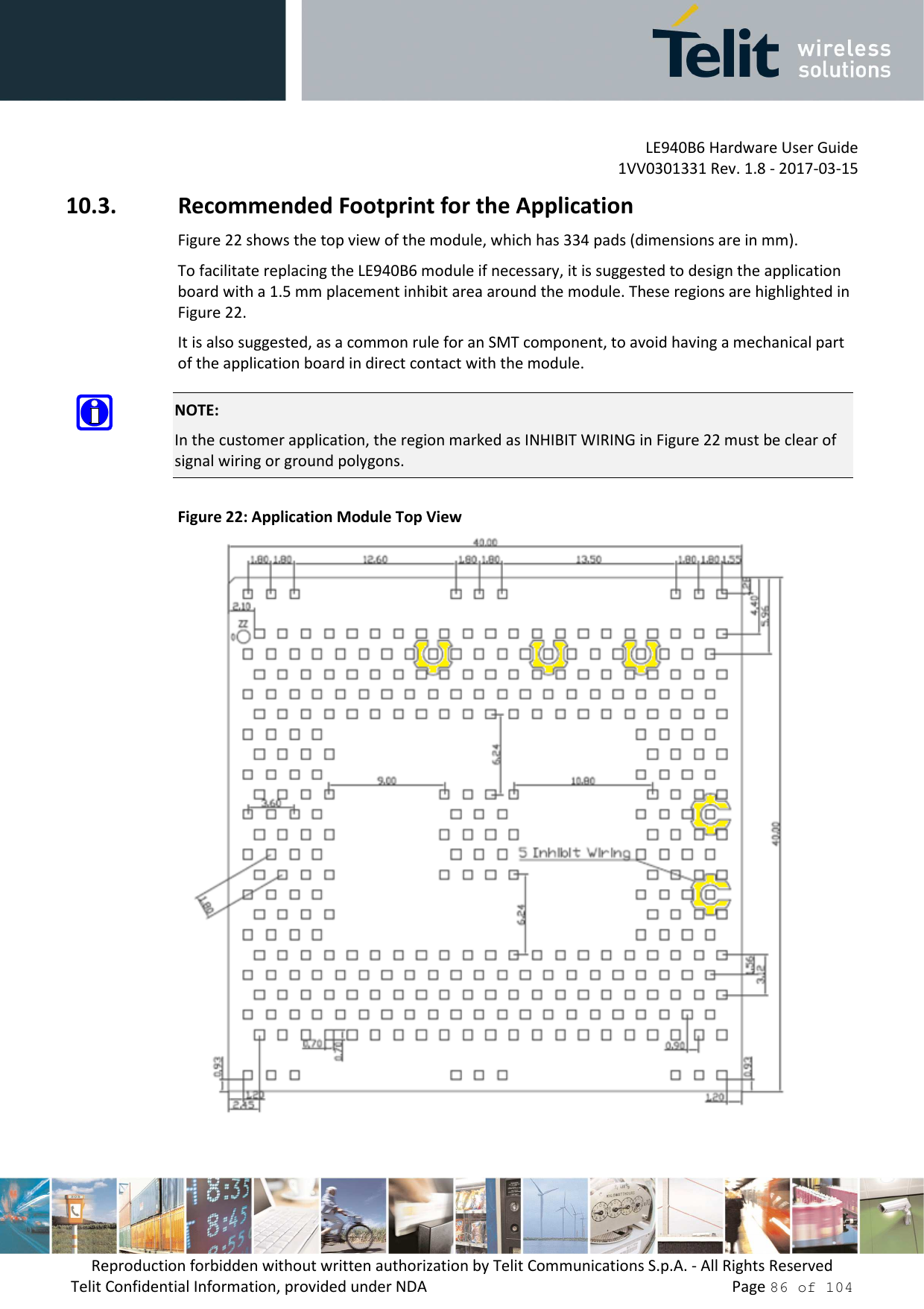 LE940B6 Hardware User Guide     1VV0301331 Rev. 1.8 - 2017-03-15 Reproduction forbidden without written authorization by Telit Communications S.p.A. - All Rights Reserved Telit Confidential Information, provided under NDA                 Page 86 of 104 10.3. Recommended Footprint for the Application Figure 22 shows the top view of the module, which has 334 pads (dimensions are in mm). To facilitate replacing the LE940B6 module if necessary, it is suggested to design the application board with a 1.5 mm placement inhibit area around the module. These regions are highlighted in Figure 22. It is also suggested, as a common rule for an SMT component, to avoid having a mechanical part of the application board in direct contact with the module.  NOTE: In the customer application, the region marked as INHIBIT WIRING in Figure 22 must be clear of signal wiring or ground polygons. Figure 22: Application Module Top View