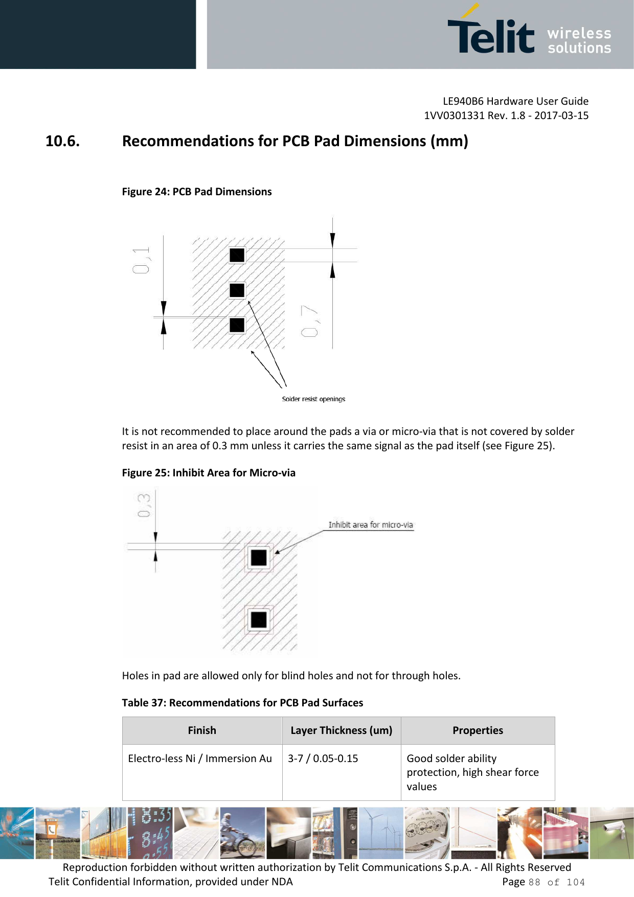 LE940B6 Hardware User Guide     1VV0301331 Rev. 1.8 - 2017-03-15 Reproduction forbidden without written authorization by Telit Communications S.p.A. - All Rights Reserved Telit Confidential Information, provided under NDA                 Page 88 of 104 10.6. Recommendations for PCB Pad Dimensions (mm)  Figure 24: PCB Pad Dimensions  It is not recommended to place around the pads a via or micro-via that is not covered by solder resist in an area of 0.3 mm unless it carries the same signal as the pad itself (see Figure 25). Figure 25: Inhibit Area for Micro-via  Holes in pad are allowed only for blind holes and not for through holes. Table 37: Recommendations for PCB Pad Surfaces Finish  Layer Thickness (um) Properties Electro-less Ni / Immersion Au  3-7 / 0.05-0.15  Good solder ability protection, high shear force values