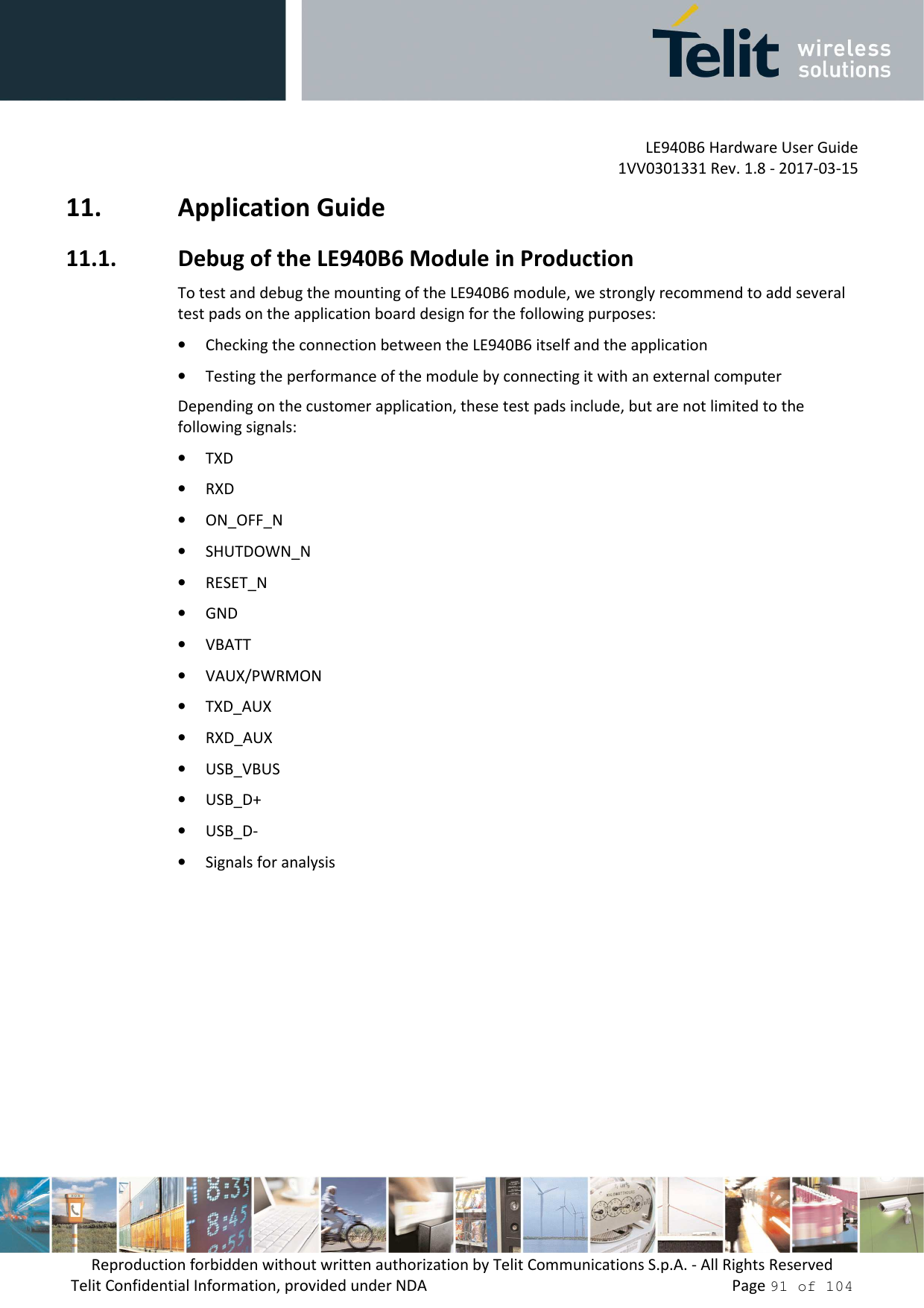 LE940B6 Hardware User Guide     1VV0301331 Rev. 1.8 - 2017-03-15 Reproduction forbidden without written authorization by Telit Communications S.p.A. - All Rights Reserved Telit Confidential Information, provided under NDA                 Page 91 of 104 11. Application Guide 11.1. Debug of the LE940B6 Module in Production To test and debug the mounting of the LE940B6 module, we strongly recommend to add several test pads on the application board design for the following purposes: • Checking the connection between the LE940B6 itself and the application • Testing the performance of the module by connecting it with an external computer Depending on the customer application, these test pads include, but are not limited to the following signals: • TXD • RXD • ON_OFF_N • SHUTDOWN_N • RESET_N • GND • VBATT • VAUX/PWRMON • TXD_AUX  • RXD_AUX  • USB_VBUS • USB_D+ • USB_D- • Signals for analysis