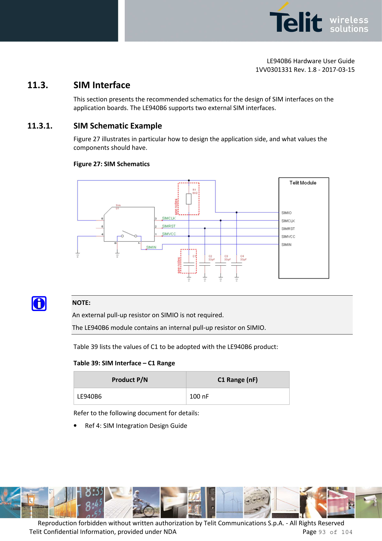 LE940B6 Hardware User Guide     1VV0301331 Rev. 1.8 - 2017-03-15 Reproduction forbidden without written authorization by Telit Communications S.p.A. - All Rights Reserved Telit Confidential Information, provided under NDA                 Page 93 of 104 11.3. SIM Interface This section presents the recommended schematics for the design of SIM interfaces on the application boards. The LE940B6 supports two external SIM interfaces. 11.3.1. SIM Schematic Example Figure 27 illustrates in particular how to design the application side, and what values the components should have. Figure 27: SIM Schematics   NOTE: An external pull-up resistor on SIMIO is not required. The LE940B6 module contains an internal pull-up resistor on SIMIO. Table 39 lists the values of C1 to be adopted with the LE940B6 product: Table 39: SIM Interface – C1 Range Product P/N  C1 Range (nF) LE940B6  100 nF Refer to the following document for details: • Ref 4: SIM Integration Design Guide