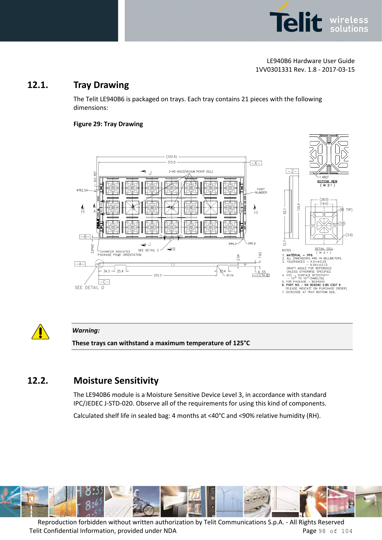 LE940B6 Hardware User Guide     1VV0301331 Rev. 1.8 - 2017-03-15 Reproduction forbidden without written authorization by Telit Communications S.p.A. - All Rights Reserved Telit Confidential Information, provided under NDA                 Page 98 of 104 12.1. Tray Drawing The Telit LE940B6 is packaged on trays. Each tray contains 21 pieces with the following dimensions: Figure 29: Tray Drawing    Warning: These trays can withstand a maximum temperature of 125°C  12.2. Moisture Sensitivity The LE940B6 module is a Moisture Sensitive Device Level 3, in accordance with standard IPC/JEDEC J-STD-020. Observe all of the requirements for using this kind of components. Calculated shelf life in sealed bag: 4 months at <40°C and <90% relative humidity (RH).