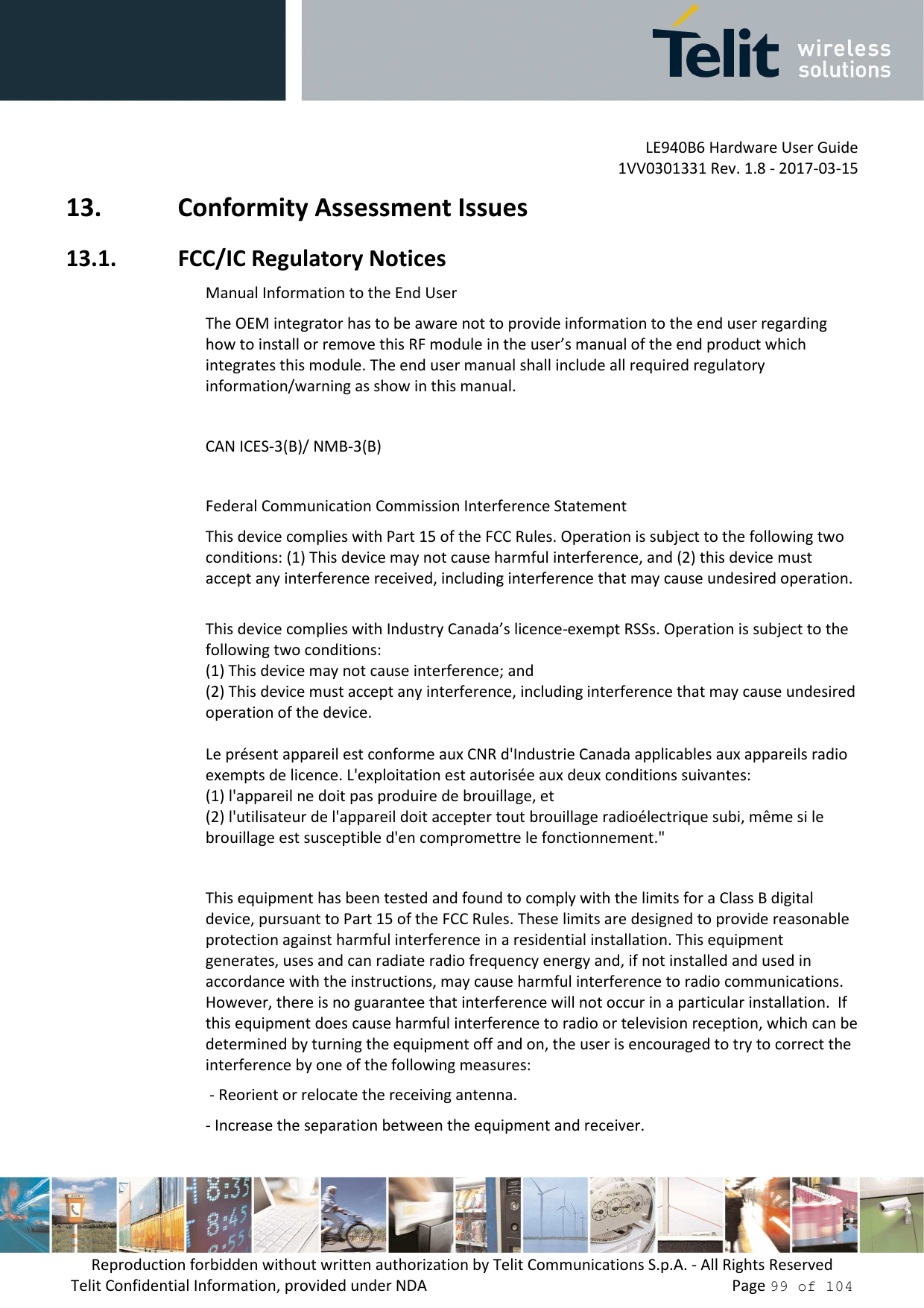"""LE940B6 Hardware User Guide     1VV0301331 Rev. 1.8 - 2017-03-15 Reproduction forbidden without written authorization by Telit Communications S.p.A. - All Rights Reserved Telit Confidential Information, provided under NDA                 Page 99 of 104 13. Conformity Assessment Issues 13.1. FCC/IC Regulatory Notices Manual Information to the End User    The OEM integrator has to be aware not to provide information to the end user regarding how to install or remove this RF module in the user's manual of the end product which integrates this module. The end user manual shall include all required regulatory information/warning as show in this manual.  CAN ICES-3(B)/ NMB-3(B)  Federal Communication Commission Interference Statement  This device complies with Part 15 of the FCC Rules. Operation is subject to the following two conditions: (1) This device may not cause harmful interference, and (2) this device must accept any interference received, including interference that may cause undesired operation.   This device complies with Industry Canada's licence-exempt RSSs. Operation is subject to the  following two conditions: (1) This device may not cause interference; and (2) This device must accept any interference, including interference that may cause undesired  operation of the device.  Le présent appareil est conforme aux CNR d'Industrie Canada applicables aux appareils radio  exempts de licence. L'exploitation est autorisée aux deux conditions suivantes:  (1) l'appareil ne doit pas produire de brouillage, et  (2) l'utilisateur de l'appareil doit accepter tout brouillage radioélectrique subi, même si le  brouillage est susceptible d'en compromettre le fonctionnement.""""  This equipment has been tested and found to comply with the limits for a Class B digital device, pursuant to Part 15 of the FCC Rules. These limits are designed to provide reasonable protection against harmful interference in a residential installation. This equipment generates, uses and can radiate ra"""