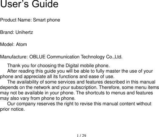 1 / 29  User's Guide Product Name: Smart phone Brand: Unihertz Model: Atom Manufacture: OBLUE Communication Technology Co.,Ltd. Thank you for choosing the Digital mobile phone.   After reading this guide you will be able to fully master the use of your phone and appreciate all its functions and ease of use.   The availability of some services and features described in this manual depends on the network and your subscription. Therefore, some menu items may not be available in your phone. The shortcuts to menus and features may also vary from phone to phone.   Our company reserves the right to revise this manual content without prior notice.