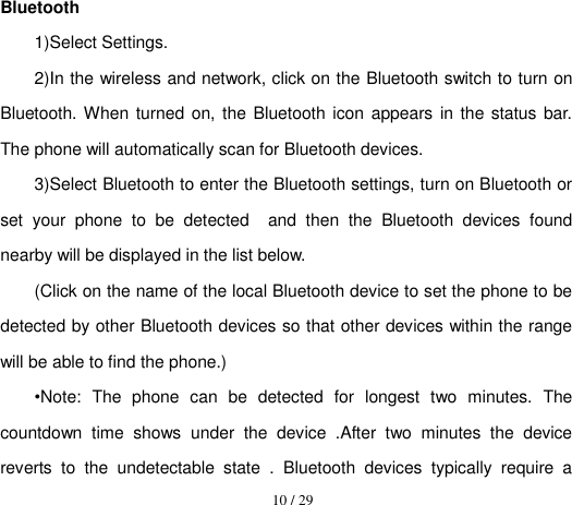10 / 29  Bluetooth 1)Select Settings. 2)In the wireless and network, click on the Bluetooth switch to turn on Bluetooth. When turned on, the Bluetooth icon  appears in the status  bar. The phone will automatically scan for Bluetooth devices. 3)Select Bluetooth to enter the Bluetooth settings, turn on Bluetooth or set  your  phone  to  be  detected    and  then  the  Bluetooth  devices  found nearby will be displayed in the list below. (Click on the name of the local Bluetooth device to set the phone to be detected by other Bluetooth devices so that other devices within the range will be able to find the phone.) •Note:  The  phone  can  be  detected  for  longest  two  minutes.  The countdown  time  shows  under  the  device  .After  two  minutes  the  device reverts  to  the  undetectable  state  .  Bluetooth  devices  typically  require  a