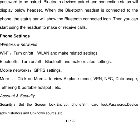 11 / 29  password to be paired. Bluetooth devices paired and connection status will display  below  headset.  When  the  Bluetooth  headset  is  connected  to  the phone, the status bar will show the Bluetooth connected icon. Then you can start using the headset to make or receive calls. Phone Settings         Wireless & networks Wi-Fi:Turn on/off    WLAN and make related settings. Bluetooth:Turn on/off    Bluetooth and make related settings. Mobile networks:GPRS settings. More…:Click on More… to view Airplane mode, VPN, NFC, Data usage, Tethering & portable hotspot , etc. Account & Security Security :Set  the  Screen  lock,Encrypt  phone,Sim  card  lock,Passwords,Device administrators and Unknown source,etc.