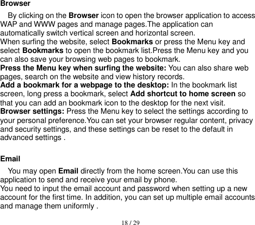 18 / 29  Browser By clicking on the Browser icon to open the browser application to access WAP and WWW pages and manage pages.The application can automatically switch vertical screen and horizontal screen. When surfing the website, select Bookmarks or press the Menu key and select Bookmarks to open the bookmark list.Press the Menu key and you can also save your browsing web pages to bookmark. Press the Menu key when surfing the website: You can also share web pages, search on the website and view history records. Add a bookmark for a webpage to the desktop: In the bookmark list screen, long press a bookmark, select Add shortcut to home screen so that you can add an bookmark icon to the desktop for the next visit. Browser settings: Press the Menu key to select the settings according to your personal preference.You can set your browser regular content, privacy and security settings, and these settings can be reset to the default in advanced settings .  Email You may open Email directly from the home screen.You can use this application to send and receive your email by phone. You need to input the email account and password when setting up a new account for the first time. In addition, you can set up multiple email accounts and manage them uniformly .