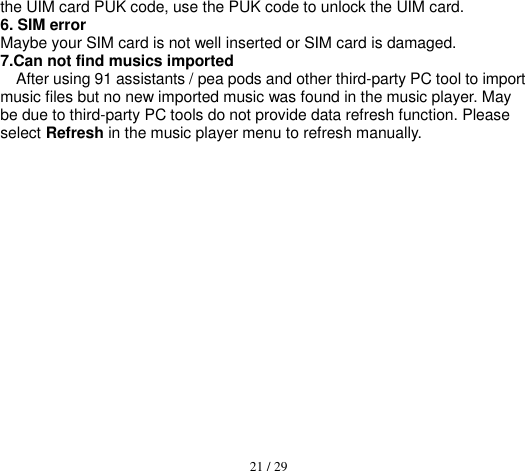 21 / 29  the UIM card PUK code, use the PUK code to unlock the UIM card. 6. SIM error Maybe your SIM card is not well inserted or SIM card is damaged. 7.Can not find musics imported After using 91 assistants / pea pods and other third-party PC tool to import music files but no new imported music was found in the music player. May be due to third-party PC tools do not provide data refresh function. Please select Refresh in the music player menu to refresh manually.