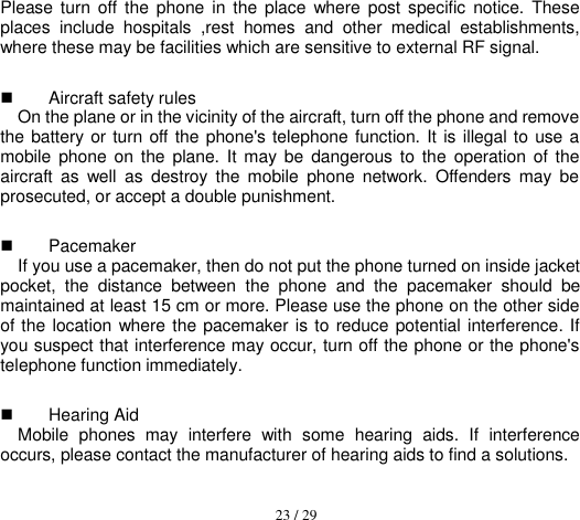 23 / 29  Please turn off  the  phone in the  place  where post  specific  notice.  These places  include  hospitals  ,rest  homes  and  other  medical  establishments, where these may be facilities which are sensitive to external RF signal.   Aircraft safety rules   On the plane or in the vicinity of the aircraft, turn off the phone and remove the battery or turn  off the phone's telephone function.  It is illegal to  use a mobile  phone on the  plane. It  may  be  dangerous to  the  operation of the aircraft  as  well  as  destroy  the  mobile  phone  network.  Offenders  may  be prosecuted, or accept a double punishment.   Pacemaker   If you use a pacemaker, then do not put the phone turned on inside jacket pocket,  the  distance  between  the  phone  and  the  pacemaker  should  be maintained at least 15 cm or more. Please use the phone on the other side of the location  where the pacemaker is to reduce potential  interference. If you suspect that interference may occur, turn off the phone or the phone's telephone function immediately.   Hearing Aid Mobile  phones  may  interfere  with  some  hearing  aids.  If  interference occurs, please contact the manufacturer of hearing aids to find a solutions.