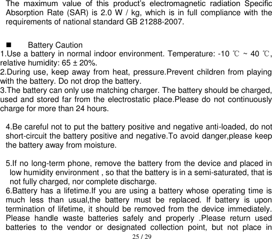 25 / 29  The  maximum  value  of  this  product's  electromagnetic  radiation  Specific Absorption Rate (SAR) is 2.0 W / kg, which  is  in full compliance with  the requirements of national standard GB 21288-2007.   Battery Caution 1.Use a battery in normal indoor environment. Temperature: -10 ℃ ~ 40 ℃, relative humidity: 65 ± 20%. 2.During use, keep away from heat, pressure.Prevent children from playing with the battery. Do not drop the battery. 3.The battery can only use matching charger. The battery should be charged, used and stored far from the electrostatic place.Please do not continuously charge for more than 24 hours.    4.Be careful not to put the battery positive and negative anti-loaded, do not short-circuit the battery positive and negative.To avoid danger,please keep the battery away from moisture.  5.If no long-term phone, remove the battery from the device and placed in low humidity environment , so that the battery is in a semi-saturated, that is not fully charged, nor complete discharge. 6.Battery has a lifetime.If you are using a battery whose operating time is much  less  than  usual,the  battery  must  be  replaced.  If  battery  is  upon termination  of lifetime, it should be removed from the device  immediately. Please  handle  waste  batteries  safely  and  properly  .Please  return  used batteries  to  the  vendor  or  designated  collection  point,  but  not  place  in