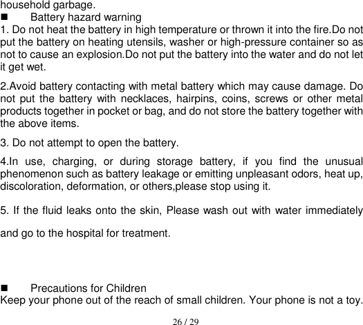 26 / 29  household garbage.   Battery hazard warning 1. Do not heat the battery in high temperature or thrown it into the fire.Do not put the battery on heating utensils, washer or high-pressure container so as not to cause an explosion.Do not put the battery into the water and do not let it get wet.     2.Avoid battery contacting with metal battery which may cause damage. Do not  put the battery with  necklaces,  hairpins,  coins, screws  or  other metal products together in pocket or bag, and do not store the battery together with the above items. 3. Do not attempt to open the battery. 4.In  use,  charging,  or  during  storage  battery,  if  you  find  the  unusual phenomenon such as battery leakage or emitting unpleasant odors, heat up, discoloration, deformation, or others,please stop using it. 5. If the fluid leaks onto the skin, Please wash out with water immediately and go to the hospital for treatment.      Precautions for Children Keep your phone out of the reach of small children. Your phone is not a toy.