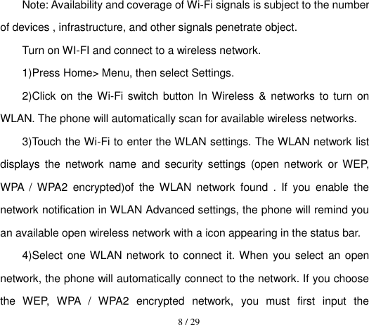 8 / 29  Note: Availability and coverage of Wi-Fi signals is subject to the number of devices , infrastructure, and other signals penetrate object. Turn on WI-FI and connect to a wireless network. 1)Press Home> Menu, then select Settings. 2)Click on the Wi-Fi switch button In Wireless & networks to turn on WLAN. The phone will automatically scan for available wireless networks. 3)Touch the Wi-Fi to enter the WLAN settings. The WLAN network list displays  the  network  name  and  security  settings  (open  network  or WEP, WPA  /  WPA2  encrypted)of  the  WLAN  network  found  .  If  you  enable  the network notification in WLAN Advanced settings, the phone will remind you an available open wireless network with a icon appearing in the status bar. 4)Select one WLAN network to connect  it. When you  select an open network, the phone will automatically connect to the network. If you choose the  WEP,  WPA  /  WPA2  encrypted  network,  you  must  first  input  the