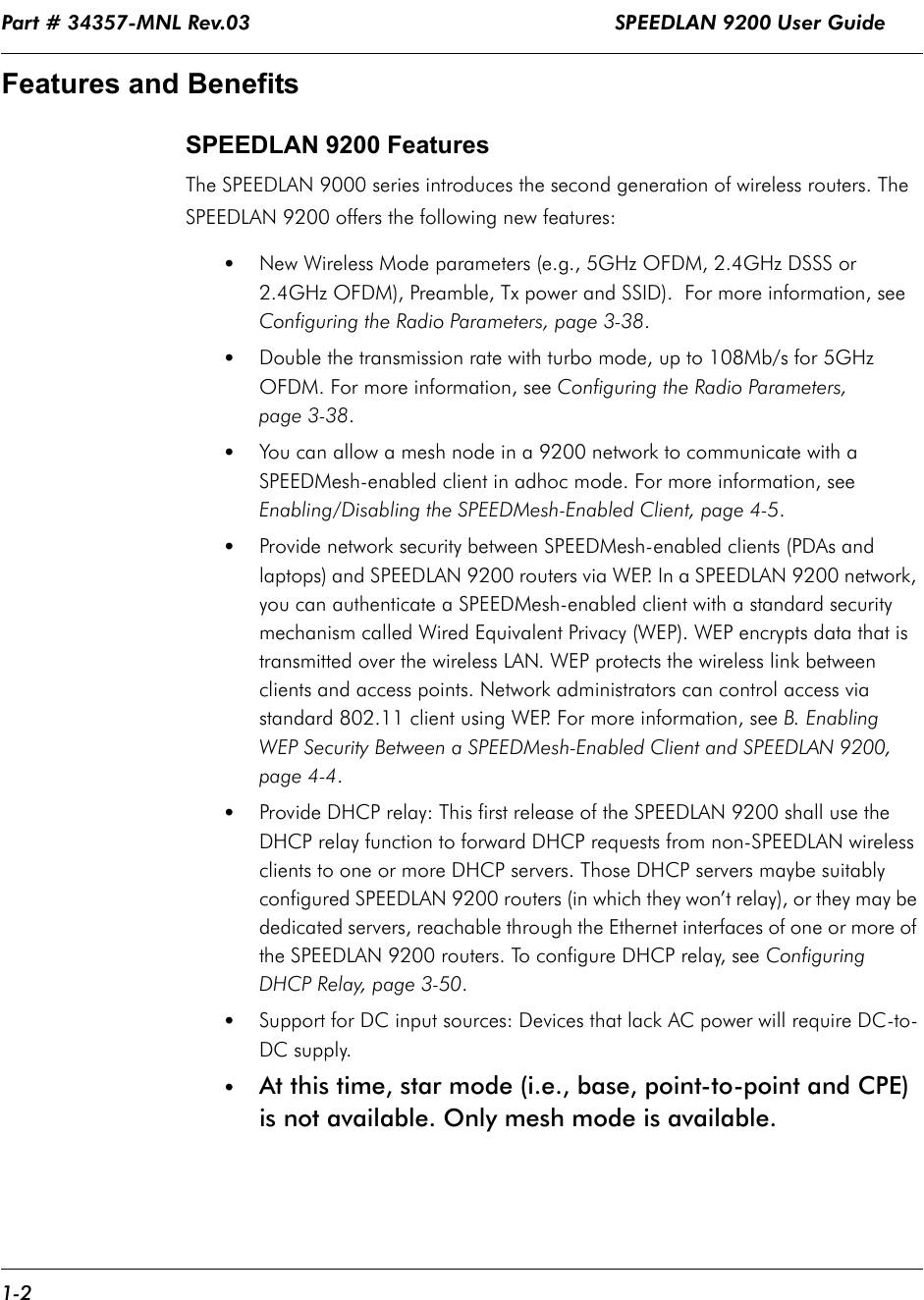 Part # 34357-MNL Rev.03                                                            SPEEDLAN 9200 User Guide 1-2Features and Benefits SPEEDLAN 9200 FeaturesThe SPEEDLAN 9000 series introduces the second generation of wireless routers. The SPEEDLAN 9200 offers the following new features:•New Wireless Mode parameters (e.g., 5GHz OFDM, 2.4GHz DSSS or 2.4GHz OFDM), Preamble, Tx power and SSID).  For more information, see Configuring the Radio Parameters, page 3-38.•Double the transmission rate with turbo mode, up to 108Mb/s for 5GHz OFDM. For more information, see Configuring the Radio Parameters, page 3-38.•You can allow a mesh node in a 9200 network to communicate with a SPEEDMesh-enabled client in adhoc mode. For more information, see Enabling/Disabling the SPEEDMesh-Enabled Client, page 4-5.•Provide network security between SPEEDMesh-enabled clients (PDAs and laptops) and SPEEDLAN 9200 routers via WEP. In a SPEEDLAN 9200 network, you can authenticate a SPEEDMesh-enabled client with a standard security mechanism called Wired Equivalent Privacy (WEP). WEP encrypts data that is transmitted over the wireless LAN. WEP protects the wireless link between clients and access points. Network administrators can control access via standard 802.11 client using WEP. For more information, see B. Enabling WEP Security Between a SPEEDMesh-Enabled Client and SPEEDLAN 9200, page 4-4.•Provide DHCP relay: This first release of the SPEEDLAN 9200 shall use the DHCP relay function to forward DHCP requests from non-SPEEDLAN wireless clients to one or more DHCP servers. Those DHCP servers maybe suitably configured SPEEDLAN 9200 routers (in which they won't relay), or they may be dedicated servers, reachable through the Ethernet interfaces of one or more of the SPEEDLAN 9200 routers. To configure DHCP relay, see Configuring DHCP Relay, page 3-50.•Support for DC input sources: Devices that lack AC power will require DC-to-DC supply. •At this time, star mode (i.e., base, point-to-point and CPE) 