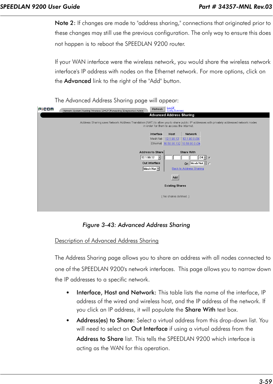 """SPEEDLAN 9200 User Guide                                                                    Part # 34357-MNL Rev.03      3-59                                                                                                                                                              Note 2: If changes are made to """"address sharing,"""" connections that originated prior to these changes may still use the previous configuration. The only way to ensure this does not happen is to reboot the SPEEDLAN 9200 router. If your WAN interface were the wireless network, you would share the wireless network interface's IP address with nodes on the Ethernet network. For more options, click on the Advanced link to the right of the """"Add"""" button.  The Advanced Address Sharing page will appear: Figure 3-43: Advanced Address SharingDescription of Advanced Address SharingThe Address Sharing page allows you to share an address with all nodes connected to one of the SPEEDLAN 9200's network interfaces.  This page allows you to narrow down the IP addresses to a specific network.•Interface, Host and Network: This table lists the name of the interface, IP address of the wired and wireless host, and the IP address of the network. If you click an IP address, it will populate the Share With text box.•Address(es) to Share: Select a virtual address from this drop-down list. You will need to select an Out Interface if using a virtual address from the Address to Share list. This tells the SPEEDLAN 9200 which interface is acting as the WAN for this operation."""