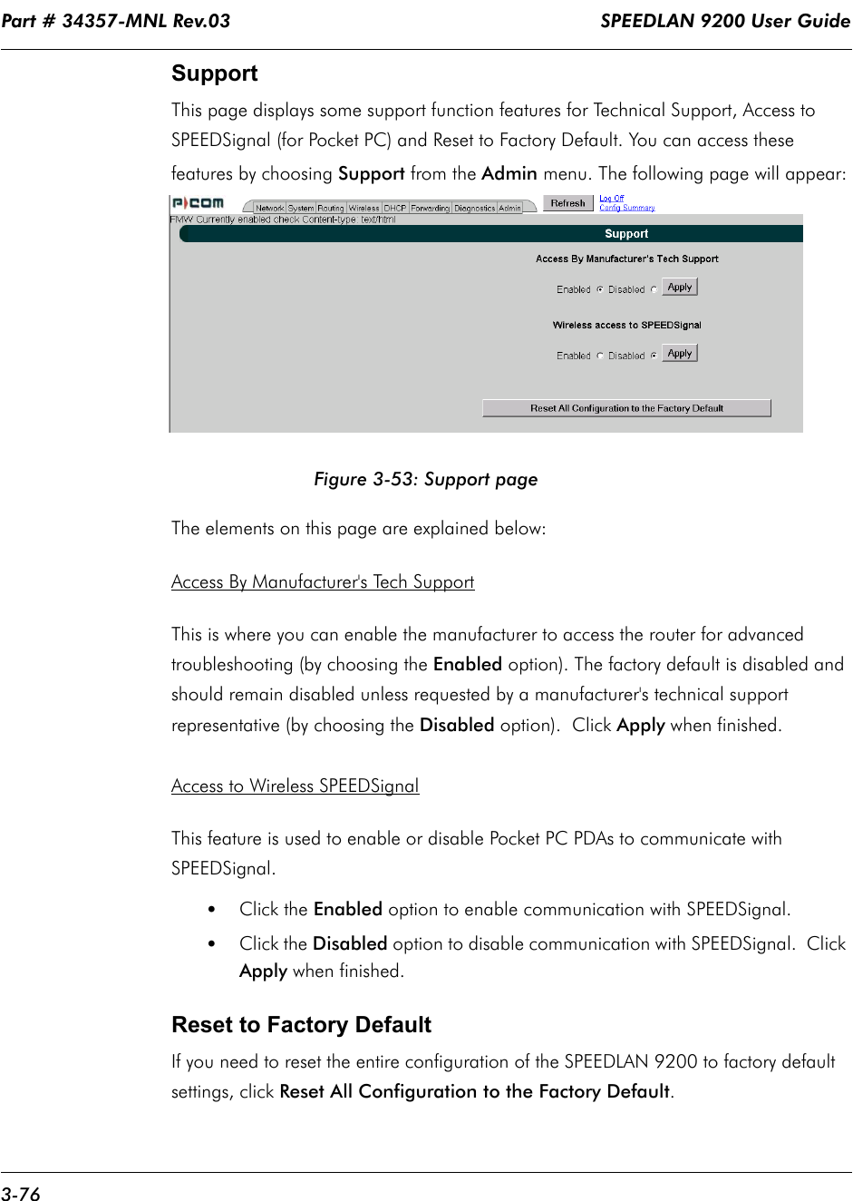 Part # 34357-MNL Rev.03                                                                   SPEEDLAN 9200 User Guide 3-76Support This page displays some support function features for Technical Support, Access to SPEEDSignal (for Pocket PC) and Reset to Factory Default. You can access these features by choosing Support from the Admin menu. The following page will appear:Figure 3-53: Support pageThe elements on this page are explained below:Access By Manufacturer's Tech SupportThis is where you can enable the manufacturer to access the router for advanced troubleshooting (by choosing the Enabled option). The factory default is disabled and should remain disabled unless requested by a manufacturer's technical support representative (by choosing the Disabled option).  Click Apply when finished.Access to Wireless SPEEDSignal This feature is used to enable or disable Pocket PC PDAs to communicate with SPEEDSignal. •Click the Enabled option to enable communication with SPEEDSignal.•Click the Disabled option to disable communication with SPEEDSignal.  Click Apply when finished.Reset to Factory DefaultIf you need to reset the entire configuration of the SPEEDLAN 9200 to factory default settings, click Reset All Configuration to the Factory Default.