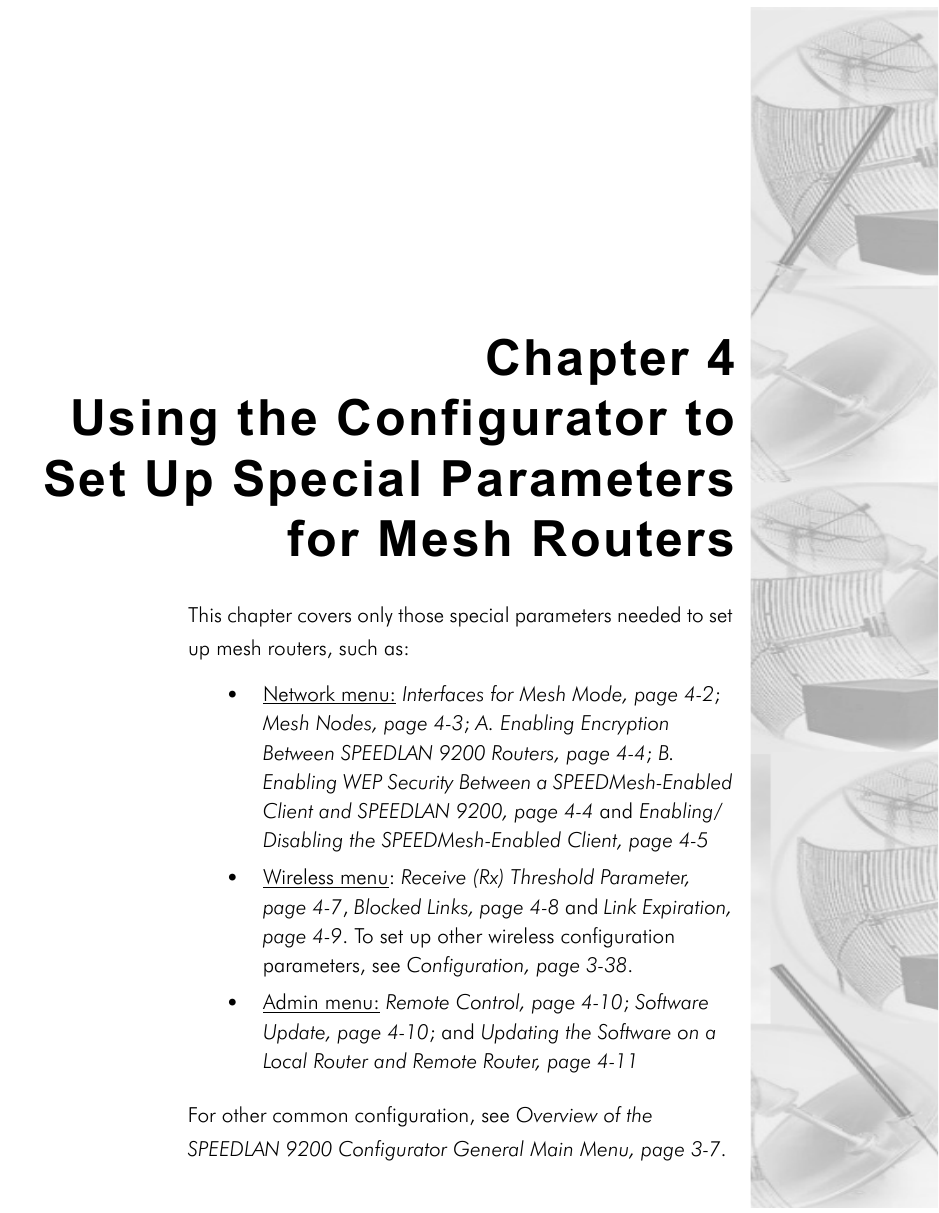Chapter 4Using the Configurator toSet Up Special Parametersfor Mesh RoutersThis chapter covers only those special parameters needed to set up mesh routers, such as:•Network menu: Interfaces for Mesh Mode, page 4-2; Mesh Nodes, page 4-3; A. Enabling Encryption Between SPEEDLAN 9200 Routers, page 4-4; B. Enabling WEP Security Between a SPEEDMesh-Enabled Client and SPEEDLAN 9200, page 4-4 and Enabling/Disabling the SPEEDMesh-Enabled Client, page 4-5•Wireless menu: Receive (Rx) Threshold Parameter, page 4-7, Blocked Links, page 4-8 and Link Expiration, page 4-9. To set up other wireless configuration parameters, see Configuration, page 3-38. •Admin menu: Remote Control, page 4-10; Software Update, page 4-10; and Updating the Software on a Local Router and Remote Router, page 4-11For other common configuration, see Overview of the SPEEDLAN 9200 Configurator General Main Menu, page 3-7.