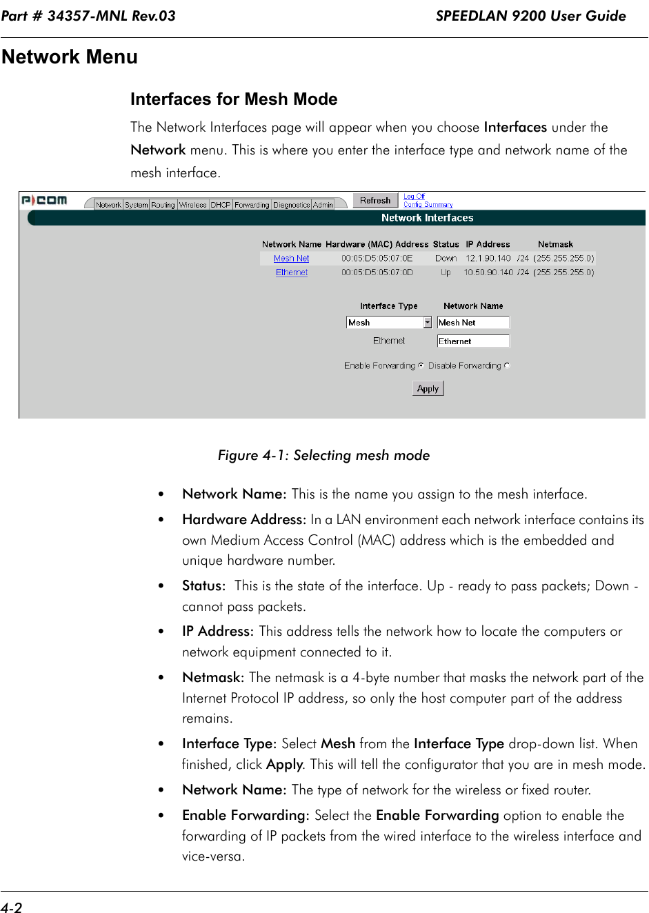 Part # 34357-MNL Rev.03                                                             SPEEDLAN 9200 User Guide 4-2Network MenuInterfaces for Mesh ModeThe Network Interfaces page will appear when you choose Interfaces under the Network menu. This is where you enter the interface type and network name of the mesh interface.    Figure 4-1: Selecting mesh mode•Network Name: This is the name you assign to the mesh interface.•Hardware Address: In a LAN environment each network interface contains its own Medium Access Control (MAC) address which is the embedded and unique hardware number. •Status:  This is the state of the interface. Up - ready to pass packets; Down - cannot pass packets.•IP Address: This address tells the network how to locate the computers or network equipment connected to it.  •Netmask: The netmask is a 4-byte number that masks the network part of the Internet Protocol IP address, so only the host computer part of the address remains.•Interface Type: Select Mesh from the Interface Type drop-down list. When finished, click Apply. This will tell the configurator that you are in mesh mode.•Network Name: The type of network for the wireless or fixed router. •Enable Forwarding: Select the Enable Forwarding option to enable the forwarding of IP packets from the wired interface to the wireless interface and vice-versa.