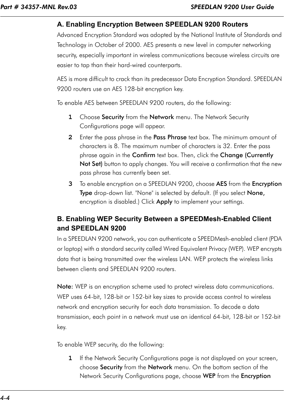 """Part # 34357-MNL Rev.03                                                             SPEEDLAN 9200 User Guide 4-4A. Enabling Encryption Between SPEEDLAN 9200 RoutersAdvanced Encryption Standard was adopted by the National Institute of Standards and Technology in October of 2000. AES presents a new level in computer networking security, especially important in wireless communications because wireless circuits are easier to tap than their hard-wired counterparts.   AES is more difficult to crack than its predecessor Data Encryption Standard. SPEEDLAN 9200 routers use an AES 128-bit encryption key.To enable AES between SPEEDLAN 9200 routers, do the following:1Choose Security from the Network menu. The Network Security Configurations page will appear. 2Enter the pass phrase in the Pass Phrase text box. The minimum amount of characters is 8. The maximum number of characters is 32. Enter the pass phrase again in the Confirm text box. Then, click the Change (Currently Not Set) button to apply changes. You will receive a confirmation that the new pass phrase has currently been set. 3To enable encryption on a SPEEDLAN 9200, choose AES from the Encryption Type drop-down list. """"None"""" is selected by default. (If you select None, encryption is disabled.) Click Apply to implement your settings. B. Enabling WEP Security Between a SPEEDMesh-Enabled Client and SPEEDLAN 9200In a SPEEDLAN 9200 network, you can authenticate a SPEEDMesh-enabled client (PDA or laptop) with a standard security called Wired Equivalent Privacy (WEP). WEP encrypts data that is being transmitted over the wireless LAN. WEP protects the wireless links between clients and SPEEDLAN 9200 routers. Note: WEP is an encryption scheme used to protect wireless data communications. WEP uses 64-bit, 128-bit or 152-bit key sizes to provide access control to wireless network and encryption security for each data transmission. To decode a data transmission, each point in a network must use an identical 64-bit, 128-bit or 152-"""