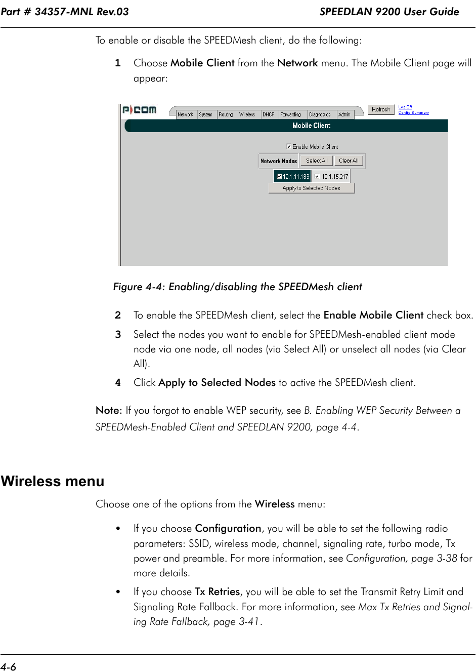 Part # 34357-MNL Rev.03                                                             SPEEDLAN 9200 User Guide 4-6To enable or disable the SPEEDMesh client, do the following:1Choose Mobile Client from the Network menu. The Mobile Client page will appear:Figure 4-4: Enabling/disabling the SPEEDMesh client2To enable the SPEEDMesh client, select the Enable Mobile Client check box.3Select the nodes you want to enable for SPEEDMesh-enabled client mode node via one node, all nodes (via Select All) or unselect all nodes (via Clear All).4Click Apply to Selected Nodes to active the SPEEDMesh client. Note: If you forgot to enable WEP security, see B. Enabling WEP Security Between a SPEEDMesh-Enabled Client and SPEEDLAN 9200, page 4-4.Wireless menuChoose one of the options from the Wireless menu:  •If you choose Configuration, you will be able to set the following radio parameters: SSID, wireless mode, channel, signaling rate, turbo mode, Tx power and preamble. For more information, see Configuration, page 3-38 for more details.•If you choose Tx Retries, you will be able to set the Transmit Retry Limit and Signaling Rate Fallback. For more information, see Max Tx Retries and Signal-ing Rate Fallback, page 3-41.