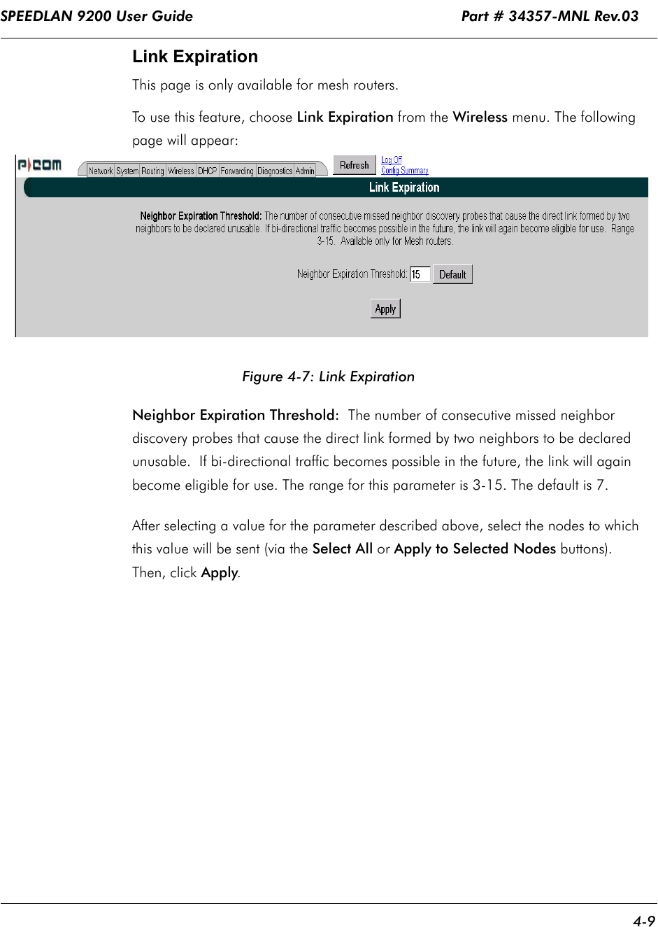 SPEEDLAN 9200 User Guide                                                              Part # 34357-MNL Rev.03      4-9                                                                                                                                                              Link ExpirationThis page is only available for mesh routers.To use this feature, choose Link Expiration from the Wireless menu. The following page will appear:Figure 4-7: Link ExpirationNeighbor Expiration Threshold:  The number of consecutive missed neighbor discovery probes that cause the direct link formed by two neighbors to be declared unusable.  If bi-directional traffic becomes possible in the future, the link will again become eligible for use. The range for this parameter is 3-15. The default is 7.   After selecting a value for the parameter described above, select the nodes to which this value will be sent (via the Select All or Apply to Selected Nodes buttons). Then, click Apply.