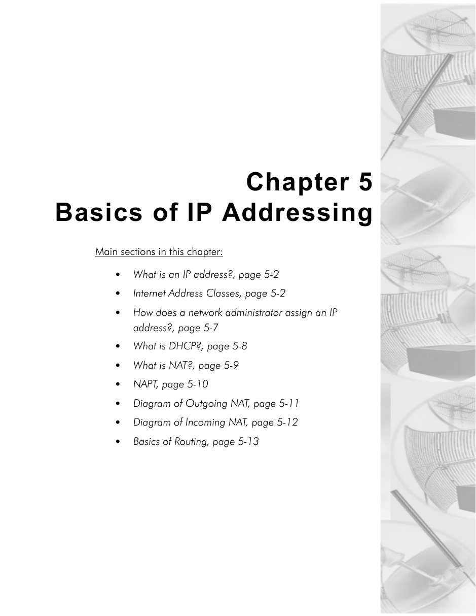 Chapter 5Basics of IP AddressingMain sections in this chapter:• What is an IP address?, page 5-2•Internet Address Classes, page 5-2•How does a network administrator assign an IP address?, page 5-7•What is DHCP?, page 5-8•What is NAT?, page 5-9•NAPT, page 5-10•Diagram of Outgoing NAT, page 5-11•Diagram of Incoming NAT, page 5-12•Basics of Routing, page 5-13