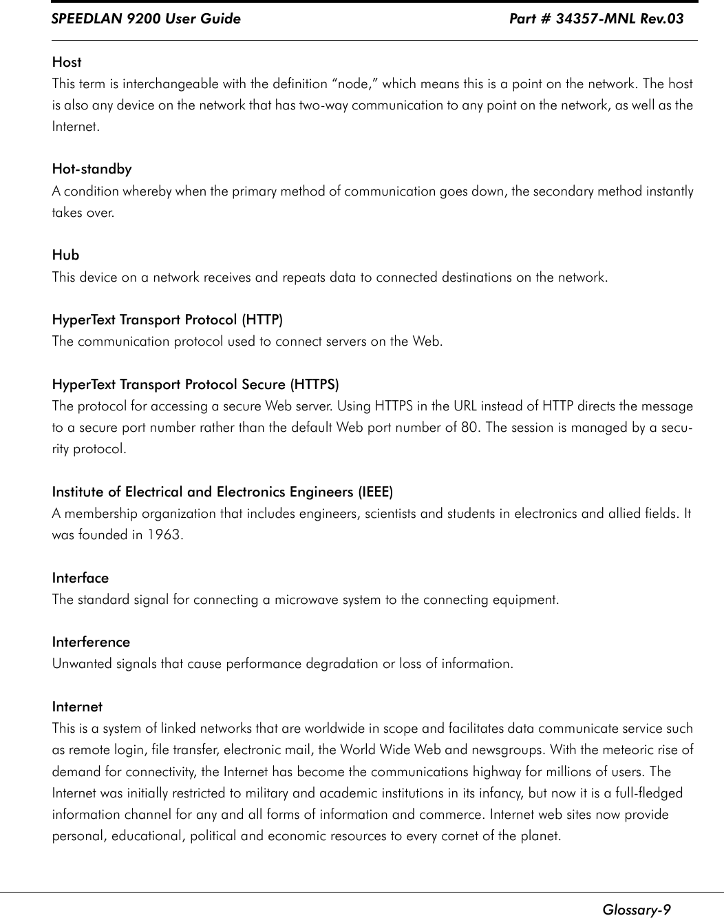 """SPEEDLAN 9200 User Guide                                                               Part # 34357-MNL Rev.03      Glossary-9HostThis term is interchangeable with the definition """"node,"""" which means this is a point on the network. The host is also any device on the network that has two-way communication to any point on the network, as well as the Internet. Hot-standbyA condition whereby when the primary method of communication goes down, the secondary method instantly takes over.HubThis device on a network receives and repeats data to connected destinations on the network. HyperText Transport Protocol (HTTP)The communication protocol used to connect servers on the Web.HyperText Transport Protocol Secure (HTTPS)The protocol for accessing a secure Web server. Using HTTPS in the URL instead of HTTP directs the message to a secure port number rather than the default Web port number of 80. The session is managed by a secu-rity protocol.Institute of Electrical and Electronics Engineers (IEEE)A membership organization that includes engineers, scientists and students in electronics and allied fields. It was founded in 1963.InterfaceThe standard signal for connecting a microwave system to the connecting equipment.InterferenceUnwanted signals that cause performance degradation or loss of information.InternetThis is a system of linked networks that are worldwide in scope and facilitates data communicate service such as remote login, file transfer, electronic mail, the World Wide Web and newsgroups. With the meteoric rise of demand for connectivity, the Internet has become the communications highway for millions of users. The Internet was initially restricted to military and academic institutions in its infancy, but now it is a full-fledged information channel for any and all forms of information and commerce. Internet web sites now provide personal, educational, political and economic resources to every cornet of the planet."""