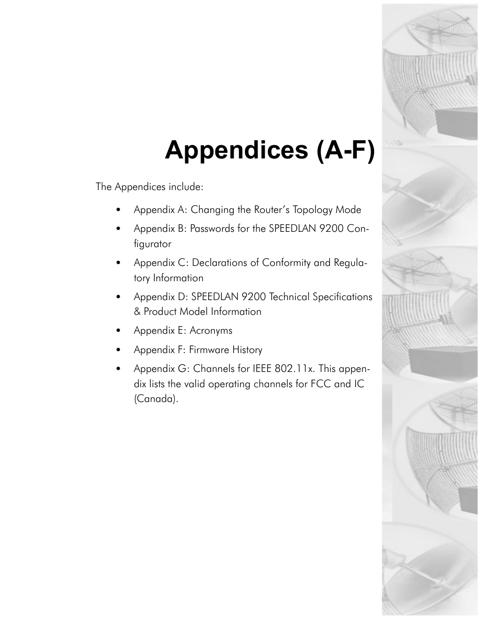 Appendices (A-F)The Appendices include:•Appendix A: Changing the Router's Topology Mode•Appendix B: Passwords for the SPEEDLAN 9200 Con-figurator•Appendix C: Declarations of Conformity and Regula-tory Information•Appendix D: SPEEDLAN 9200 Technical Specifications & Product Model Information•Appendix E: Acronyms•Appendix F: Firmware History•Appendix G: Channels for IEEE 802.11x. This appen-dix lists the valid operating channels for FCC and IC (Canada).