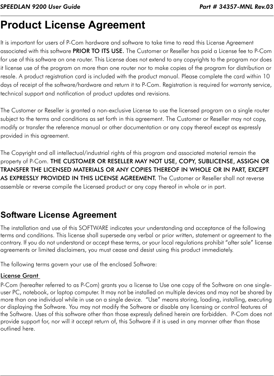SPEEDLAN 9200 User Guide                                                                   Part # 34357-MNL Rev.03                                            Product License Agreement It is important for users of P-Com hardware and software to take time to read this License Agreement associated with this software PRIOR TO ITS USE. The Customer or Reseller has paid a License fee to P-Com for use of this software on one router. This License does not extend to any copyrights to the program nor does it license use of the program on more than one router nor to make copies of the program for distribution or resale. A product registration card is included with the product manual. Please complete the card within 10 days of receipt of the software/hardware and return it to P-Com. Registration is required for warranty service, technical support and notification of product updates and revisions.  The Customer or Reseller is granted a non-exclusive License to use the licensed program on a single router subject to the terms and conditions as set forth in this agreement. The Customer or Reseller may not copy, modify or transfer the reference manual or other documentation or any copy thereof except as expressly provided in this agreement. The Copyright and all intellectual/industrial rights of this program and associated material remain the property of P-Com. THE CUSTOMER OR RESELLER MAY NOT USE, COPY, SUBLICENSE, ASSIGN OR TRANSFER THE LICENSED MATERIALS OR ANY COPIES THEREOF IN WHOLE OR IN PART, EXCEPT AS EXPRESSLY PROVIDED IN THIS LICENSE AGREEMENT. The Customer or Reseller shall not reverse assemble or reverse compile the Licensed product or any copy thereof in whole or in part.   Software License AgreementThe installation and use of this SOFTWARE indicates your understanding and acceptance of the following terms and conditions. This license shall supersede any verbal or prior written, statement or agreement to the contrary. If you do not understand or accept these terms, or y