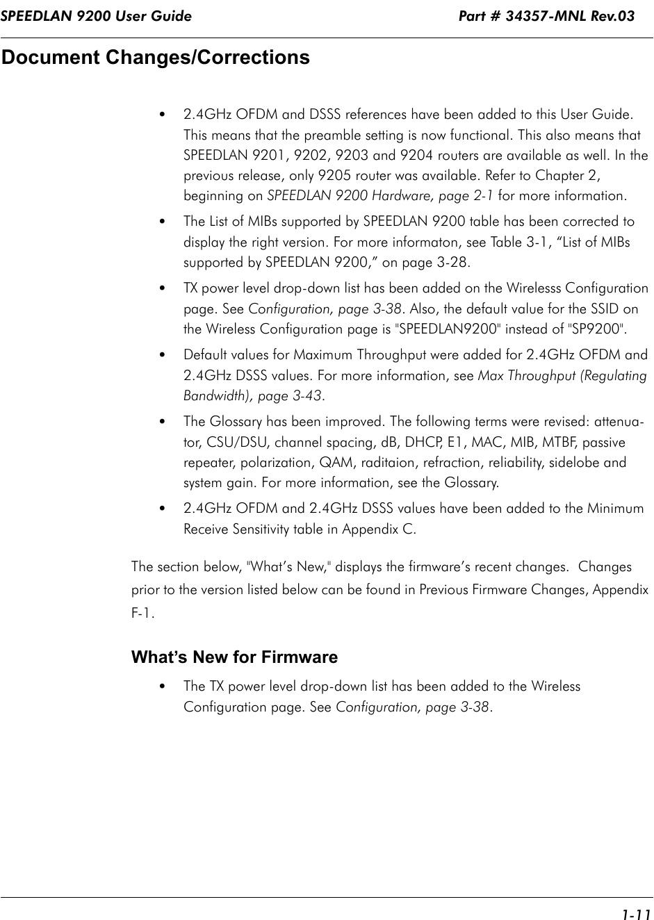 """SPEEDLAN 9200 User Guide                                                              Part # 34357-MNL Rev.03      1-11                                                                                                                                                              Document Changes/Corrections •2.4GHz OFDM and DSSS references have been added to this User Guide. This means that the preamble setting is now functional. This also means that SPEEDLAN 9201, 9202, 9203 and 9204 routers are available as well. In the previous release, only 9205 router was available. Refer to Chapter 2, beginning on SPEEDLAN 9200 Hardware, page 2-1 for more information.  •The List of MIBs supported by SPEEDLAN 9200 table has been corrected to display the right version. For more informaton, see Table 3-1, """"List of MIBs supported by SPEEDLAN 9200,"""" on page 3-28.•TX power level drop-down list has been added on the Wirelesss Configuration page. See Configuration, page 3-38. Also, the default value for the SSID on the Wireless Configuration page is """"SPEEDLAN9200"""" instead of """"SP9200"""".•Default values for Maximum Throughput were added for 2.4GHz OFDM and 2.4GHz DSSS values. For more information, see Max Throughput (Regulating Bandwidth), page 3-43.•The Glossary has been improved. The following terms were revised: attenua-tor, CSU/DSU, channel spacing, dB, DHCP, E1, MAC, MIB, MTBF, passive repeater, polarization, QAM, raditaion, refraction, reliability, sidelobe andsystem gain. For more information, see the Glossary. •2.4GHz OFDM and 2.4GHz DSSS values have been added to the Minimum Receive Sensitivity table in Appendix C.The section below, """"What's New,"""" displays the firmware's recent changes.  Changes prior to the version listed below can be found in Previous Firmware Changes, Appendix F-1.What's New for Firmware•The TX power level drop-down list has been added to the Wireless Configuration page. See Configuration, page 3-38."""