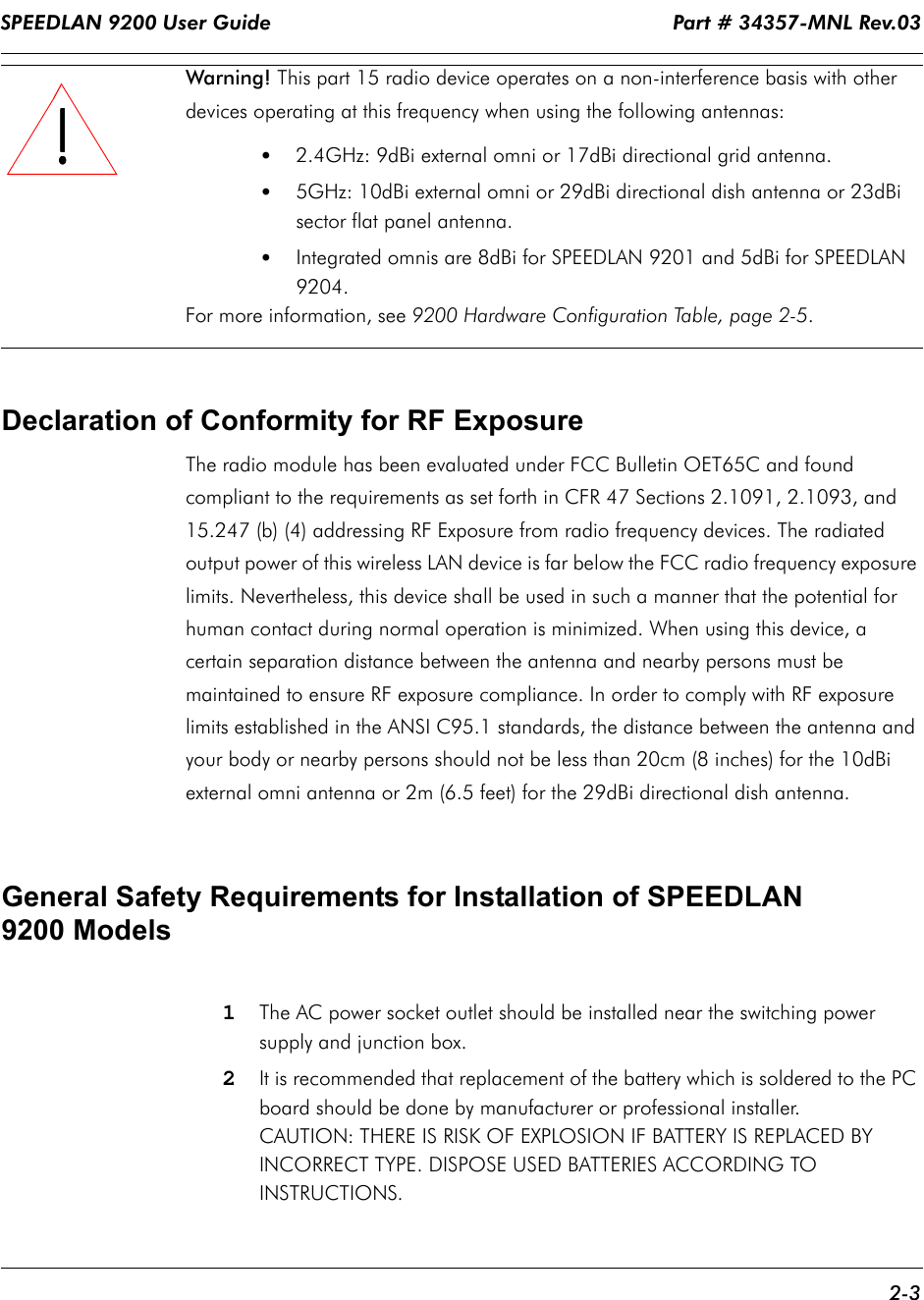 SPEEDLAN 9200 User Guide                                                                   Part # 34357-MNL Rev.03      2-3                                                                                                                                                              Warning! This part 15 radio device operates on a non-interference basis with other devices operating at this frequency when using the following antennas:  •  2.4GHz: 9dBi external omni or 17dBi directional grid antenna. •5GHz: 10dBi external omni or 29dBi directional dish antenna or 23dBi sector flat panel antenna.•Integrated omnis are 8dBi for SPEEDLAN 9201 and 5dBi for SPEEDLAN 9204. For more information, see 9200 Hardware Configuration Table, page 2-5.Declaration of Conformity for RF ExposureThe radio module has been evaluated under FCC Bulletin OET65C and found compliant to the requirements as set forth in CFR 47 Sections 2.1091, 2.1093, and 15.247 (b) (4) addressing RF Exposure from radio frequency devices. The radiated output power of this wireless LAN device is far below the FCC radio frequency exposure limits. Nevertheless, this device shall be used in such a manner that the potential for human contact during normal operation is minimized. When using this device, a certain separation distance between the antenna and nearby persons must be maintained to ensure RF exposure compliance. In order to comply with RF exposure limits established in the ANSI C95.1 standards, the distance between the antenna and your body or nearby persons should not be less than 20cm (8 inches) for the 10dBi external omni antenna or 2m (6.5 feet) for the 29dBi directional dish antenna.      General Safety Requirements for Installation of SPEEDLAN 9200 Models1The AC power socket outlet should be installed near the switching power supply and junction box.2It is recommended that replacement of the battery which is soldered to the PC board should be done by manufacturer or professional installer. CAUTION: THERE I