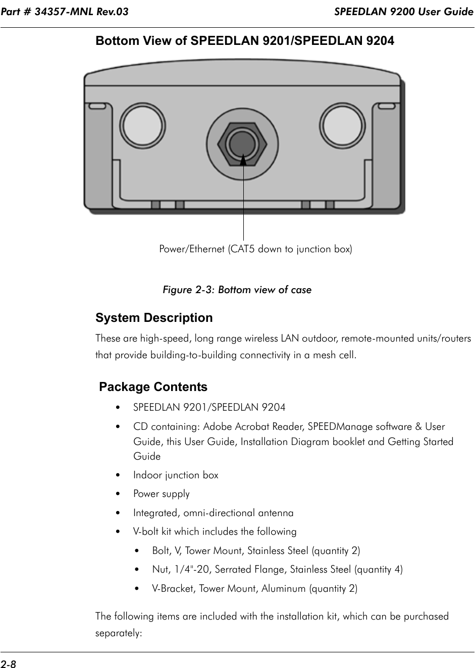 """Part # 34357-MNL Rev.03                                                                  SPEEDLAN 9200 User Guide 2-8Bottom View of SPEEDLAN 9201/SPEEDLAN 9204 Figure 2-3: Bottom view of caseSystem Description  These are high-speed, long range wireless LAN outdoor, remote-mounted units/routers that provide building-to-building connectivity in a mesh cell.        Package Contents  •SPEEDLAN 9201/SPEEDLAN 9204 •CD containing: Adobe Acrobat Reader, SPEEDManage software & User Guide, this User Guide, Installation Diagram booklet and Getting Started Guide•Indoor junction box•Power supply•Integrated, omni-directional antenna  •V-bolt kit which includes the following •Bolt, V, Tower Mount, Stainless Steel (quantity 2)•Nut, 1/4""""-20, Serrated Flange, Stainless Steel (quantity 4)•V-Bracket, Tower Mount, Aluminum (quantity 2)The following items are included with the installation kit, which can be purchased separately:            Power/Ethernet (CAT5 down to junction box)"""