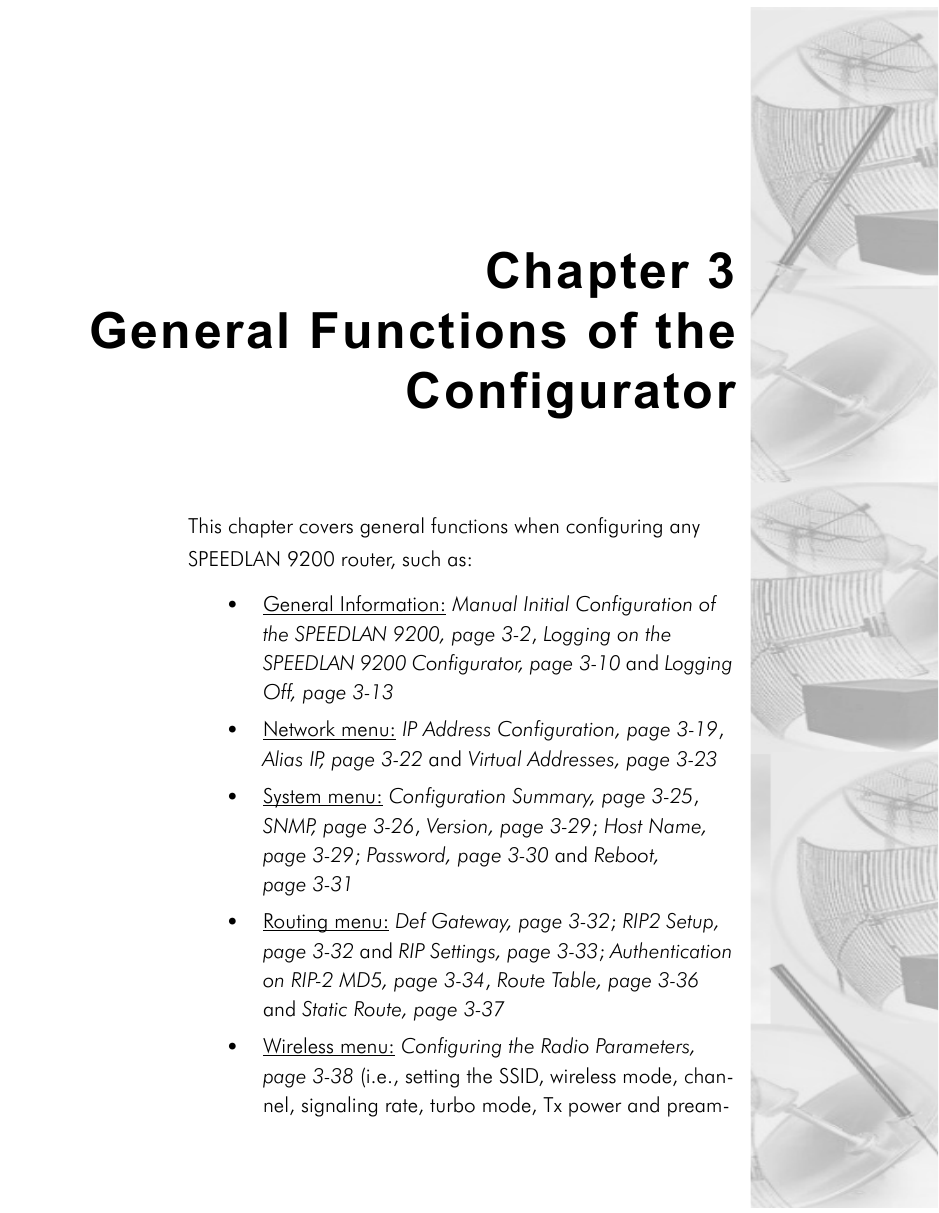 Chapter 3General Functions of theConfigurator This chapter covers general functions when configuring any SPEEDLAN 9200 router, such as:•General Information: Manual Initial Configuration of the SPEEDLAN 9200, page 3-2, Logging on the SPEEDLAN 9200 Configurator, page 3-10 and Logging Off, page 3-13•Network menu: IP Address Configuration, page 3-19, Alias IP, page 3-22 and Virtual Addresses, page 3-23•System menu: Configuration Summary, page 3-25, SNMP, page 3-26, Version, page 3-29; Host Name, page 3-29; Password, page 3-30 and Reboot, page 3-31•Routing menu: Def Gateway, page 3-32; RIP2 Setup, page 3-32 and RIP Settings, page 3-33; Authentication on RIP-2 MD5, page 3-34, Route Table, page 3-36 and Static Route, page 3-37•Wireless menu: Configuring the Radio Parameters, page 3-38 (i.e., setting the SSID, wireless mode, chan-nel, signaling rate, turbo mode, Tx power and pream-