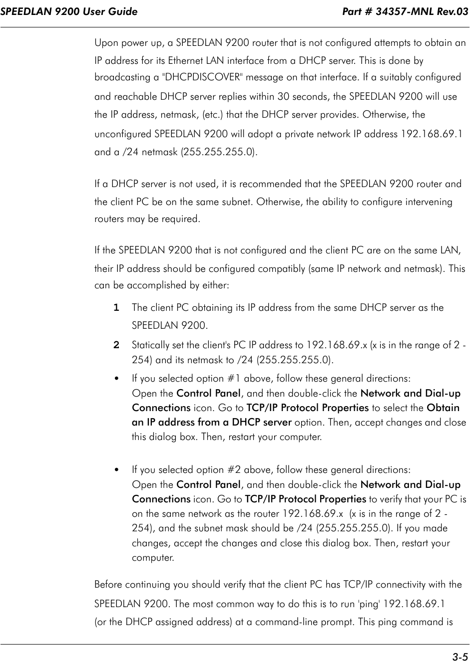 """SPEEDLAN 9200 User Guide                                                                    Part # 34357-MNL Rev.03      3-5                                                                                                                                                              Upon power up, a SPEEDLAN 9200 router that is not configured attempts to obtain an IP address for its Ethernet LAN interface from a DHCP server. This is done by broadcasting a """"DHCPDISCOVER"""" message on that interface. If a suitably configured and reachable DHCP server replies within 30 seconds, the SPEEDLAN 9200 will use the IP address, netmask, (etc.) that the DHCP server provides. Otherwise, the unconfigured SPEEDLAN 9200 will adopt a private network IP address 192.168.69.1 and a /24 netmask (255.255.255.0).If a DHCP server is not used, it is recommended that the SPEEDLAN 9200 router and the client PC be on the same subnet. Otherwise, the ability to configure intervening routers may be required.  If the SPEEDLAN 9200 that is not configured and the client PC are on the same LAN, their IP address should be configured compatibly (same IP network and netmask). This can be accomplished by either:1The client PC obtaining its IP address from the same DHCP server as the SPEEDLAN 9200.2Statically set the client's PC IP address to 192.168.69.x (x is in the range of 2 - 254) and its netmask to /24 (255.255.255.0). •If you selected option #1 above, follow these general directions: Open the Control Panel, and then double-click the Network and Dial-up Connections icon. Go to TCP/IP Protocol Properties to select the Obtain an IP address from a DHCP server option. Then, accept changes and close this dialog box. Then, restart your computer. •If you selected option #2 above, follow these general directions: Open the Control Panel, and then double-click the Network and Dial-up Connections icon. Go to TCP/IP Protocol Properties to verify that your PC is on the same network as the router 192.168.69.x  (x is """