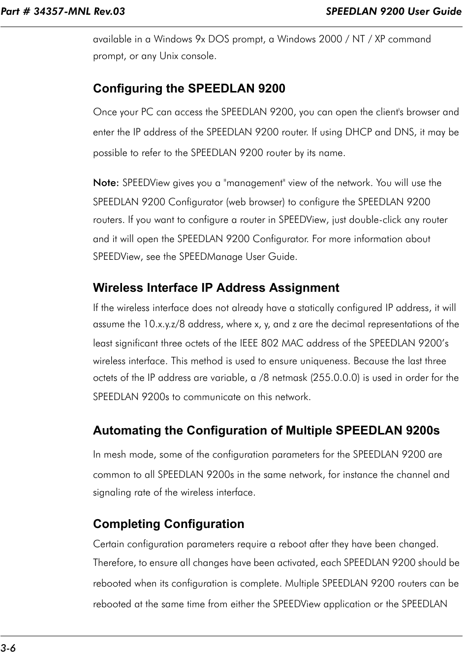 """Part # 34357-MNL Rev.03                                                                   SPEEDLAN 9200 User Guide 3-6available in a Windows 9x DOS prompt, a Windows 2000 / NT / XP command prompt, or any Unix console. Configuring the SPEEDLAN 9200Once your PC can access the SPEEDLAN 9200, you can open the client's browser and enter the IP address of the SPEEDLAN 9200 router. If using DHCP and DNS, it may be possible to refer to the SPEEDLAN 9200 router by its name. Note: SPEEDView gives you a """"management"""" view of the network. You will use the SPEEDLAN 9200 Configurator (web browser) to configure the SPEEDLAN 9200 routers. If you want to configure a router in SPEEDView, just double-click any router and it will open the SPEEDLAN 9200 Configurator. For more information about SPEEDView, see the SPEEDManage User Guide.Wireless Interface IP Address AssignmentIf the wireless interface does not already have a statically configured IP address, it will assume the 10.x.y.z/8 address, where x, y, and z are the decimal representations of the least significant three octets of the IEEE 802 MAC address of the SPEEDLAN 9200's wireless interface. This method is used to ensure uniqueness. Because the last three octets of the IP address are variable, a /8 netmask (255.0.0.0) is used in order for the SPEEDLAN 9200s to communicate on this network.  Automating the Configuration of Multiple SPEEDLAN 9200sIn mesh mode, some of the configuration parameters for the SPEEDLAN 9200 are common to all SPEEDLAN 9200s in the same network, for instance the channel and signaling rate of the wireless interface.  Completing ConfigurationCertain configuration parameters require a reboot after they have been changed.  Therefore, to ensure all changes have been activated, each SPEEDLAN 9200 should be rebooted when its configuration is complete. Multiple SPEEDLAN 9200 routers can be rebooted at the same time from either the SPEEDView application or the SPEEDLAN"""