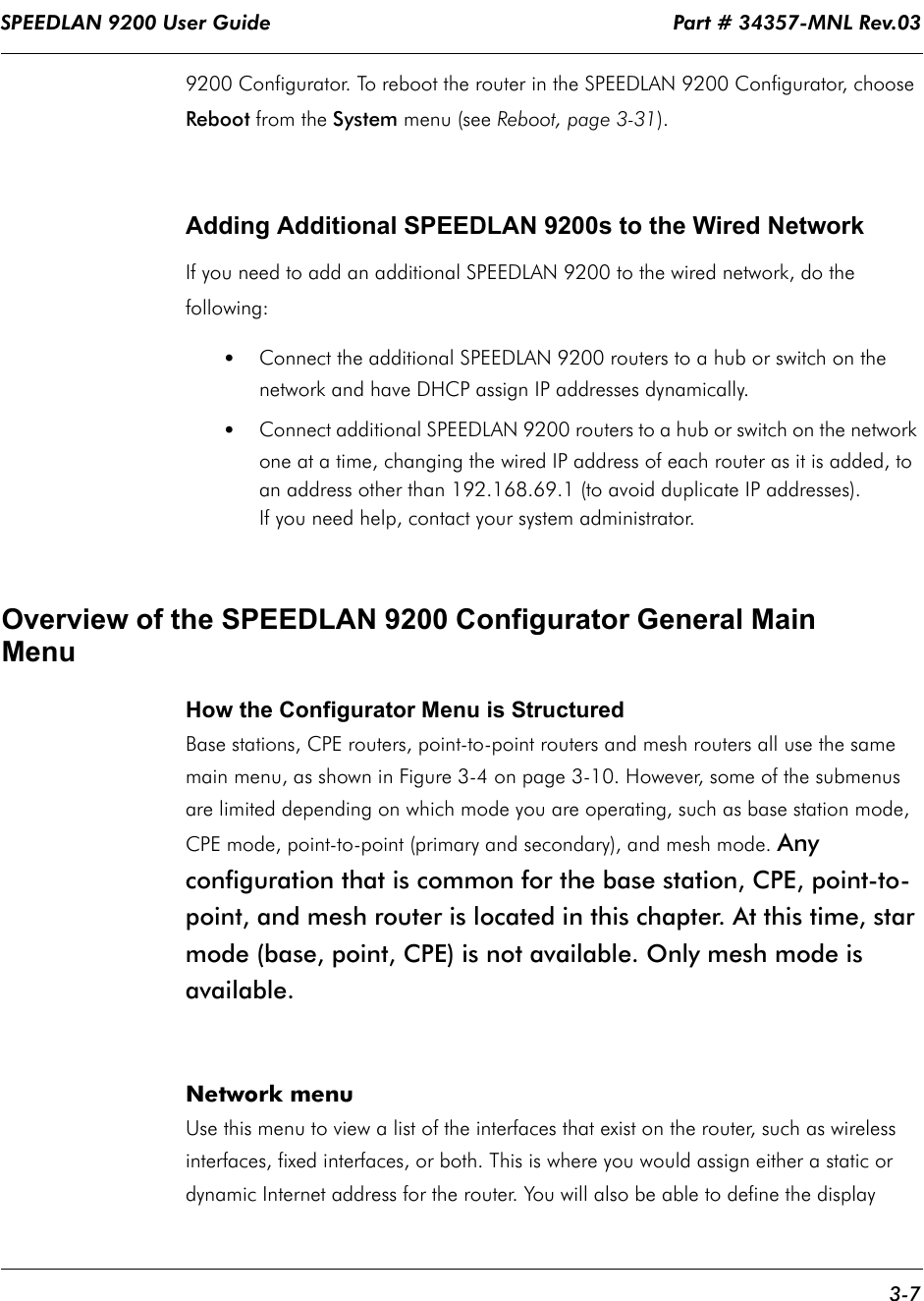 SPEEDLAN 9200 User Guide                                                                    Part # 34357-MNL Rev.03      3-7                                                                                                                                                              9200 Configurator. To reboot the router in the SPEEDLAN 9200 Configurator, choose Reboot from the System menu (see Reboot, page 3-31).Adding Additional SPEEDLAN 9200s to the Wired NetworkIf you need to add an additional SPEEDLAN 9200 to the wired network, do the following:•Connect the additional SPEEDLAN 9200 routers to a hub or switch on the network and have DHCP assign IP addresses dynamically. •Connect additional SPEEDLAN 9200 routers to a hub or switch on the network one at a time, changing the wired IP address of each router as it is added, to an address other than 192.168.69.1 (to avoid duplicate IP addresses).  If you need help, contact your system administrator.Overview of the SPEEDLAN 9200 Configurator General Main MenuHow the Configurator Menu is StructuredBase stations, CPE routers, point-to-point routers and mesh routers all use the same main menu, as shown in Figure 3-4 on page 3-10. However, some of the submenus are limited depending on which mode you are operating, such as base station mode, CPE mode, point-to-point (primary and secondary), and mesh mode. Any configuration that is common for the base station, CPE, point-to-point, and mesh router is located in this chapter. At this time, star mode (base, point, CPE) is not available. Only mesh mode is available.  Network menuUse this menu to view a list of the interfaces that exist on the router, such as wireless interfaces, fixed interfaces, or both. This is where you would assign either a static or dynamic Internet address for the router. You will also be able to define the display