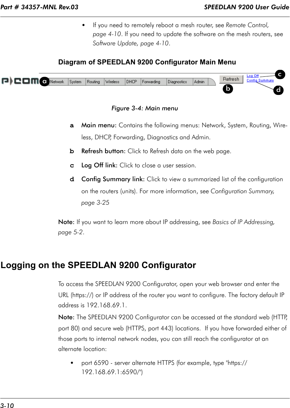 """Part # 34357-MNL Rev.03                                                                   SPEEDLAN 9200 User Guide 3-10•If you need to remotely reboot a mesh router, see Remote Control, page 4-10. If you need to update the software on the mesh routers, see Software Update, page 4-10. Diagram of SPEEDLAN 9200 Configurator Main MenuFigure 3-4: Main menua   Main menu: Contains the following menus: Network, System, Routing, Wire-less, DHCP, Forwarding, Diagnostics and Admin.bRefresh button: Click to Refresh data on the web page.cLog Off link: Click to close a user session.dConfig Summary link: Click to view a summarized list of the configuration on the routers (units). For more information, see Configuration Summary, page 3-25Note: If you want to learn more about IP addressing, see Basics of IP Addressing, page 5-2.Logging on the SPEEDLAN 9200 ConfiguratorTo access the SPEEDLAN 9200 Configurator, open your web browser and enter the URL (https://) or IP address of the router you want to configure. The factory default IP address is 192.168.69.1. Note: The SPEEDLAN 9200 Configurator can be accessed at the standard web (HTTP, port 80) and secure web (HTTPS, port 443) locations.  If you have forwarded either of those ports to internal network nodes, you can still reach the configurator at an alternate location: •port 6590 - server alternate HTTPS (for example, type """"https://192.168.69.1:6590/"""")dabcd"""