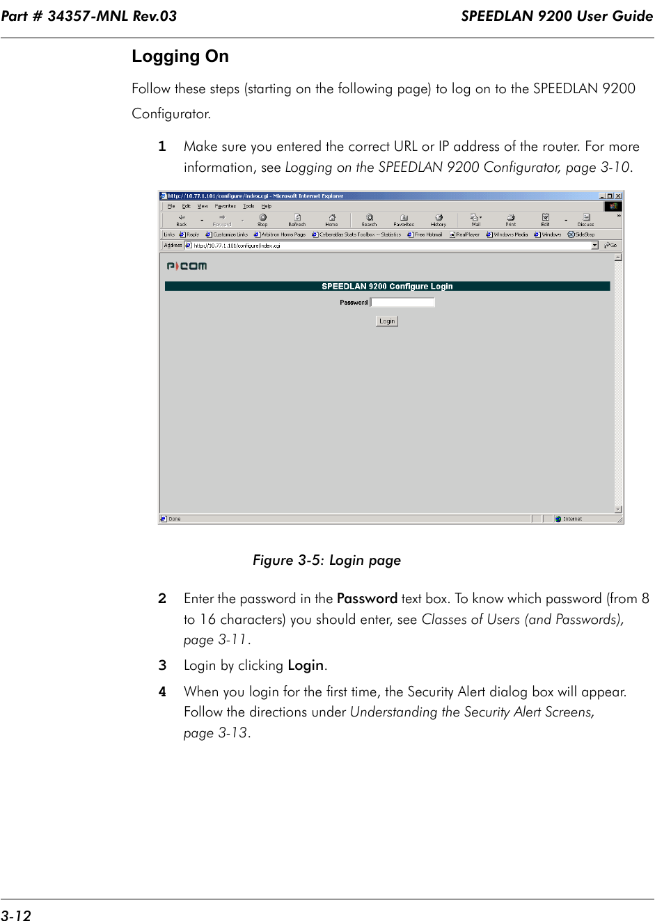 Part # 34357-MNL Rev.03                                                                   SPEEDLAN 9200 User Guide 3-12Logging OnFollow these steps (starting on the following page) to log on to the SPEEDLAN 9200 Configurator.1Make sure you entered the correct URL or IP address of the router. For more information, see Logging on the SPEEDLAN 9200 Configurator, page 3-10.Figure 3-5: Login page2Enter the password in the Password text box. To know which password (from 8 to 16 characters) you should enter, see Classes of Users (and Passwords), page 3-11. 3Login by clicking Login. 4When you login for the first time, the Security Alert dialog box will appear. Follow the directions under Understanding the Security Alert Screens, page 3-13.