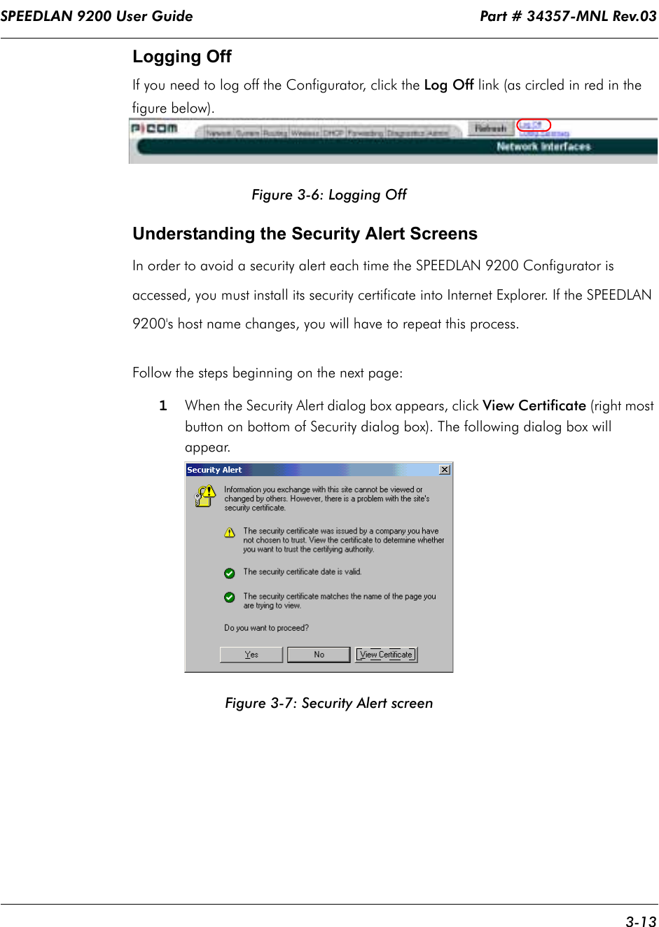 SPEEDLAN 9200 User Guide                                                                    Part # 34357-MNL Rev.03      3-13                                                                                                                                                              Logging OffIf you need to log off the Configurator, click the Log Off link (as circled in red in the figure below).Figure 3-6: Logging OffUnderstanding the Security Alert ScreensIn order to avoid a security alert each time the SPEEDLAN 9200 Configurator is accessed, you must install its security certificate into Internet Explorer. If the SPEEDLAN 9200's host name changes, you will have to repeat this process. Follow the steps beginning on the next page:1When the Security Alert dialog box appears, click View Certificate (right most button on bottom of Security dialog box). The following dialog box will appear.Figure 3-7: Security Alert screen