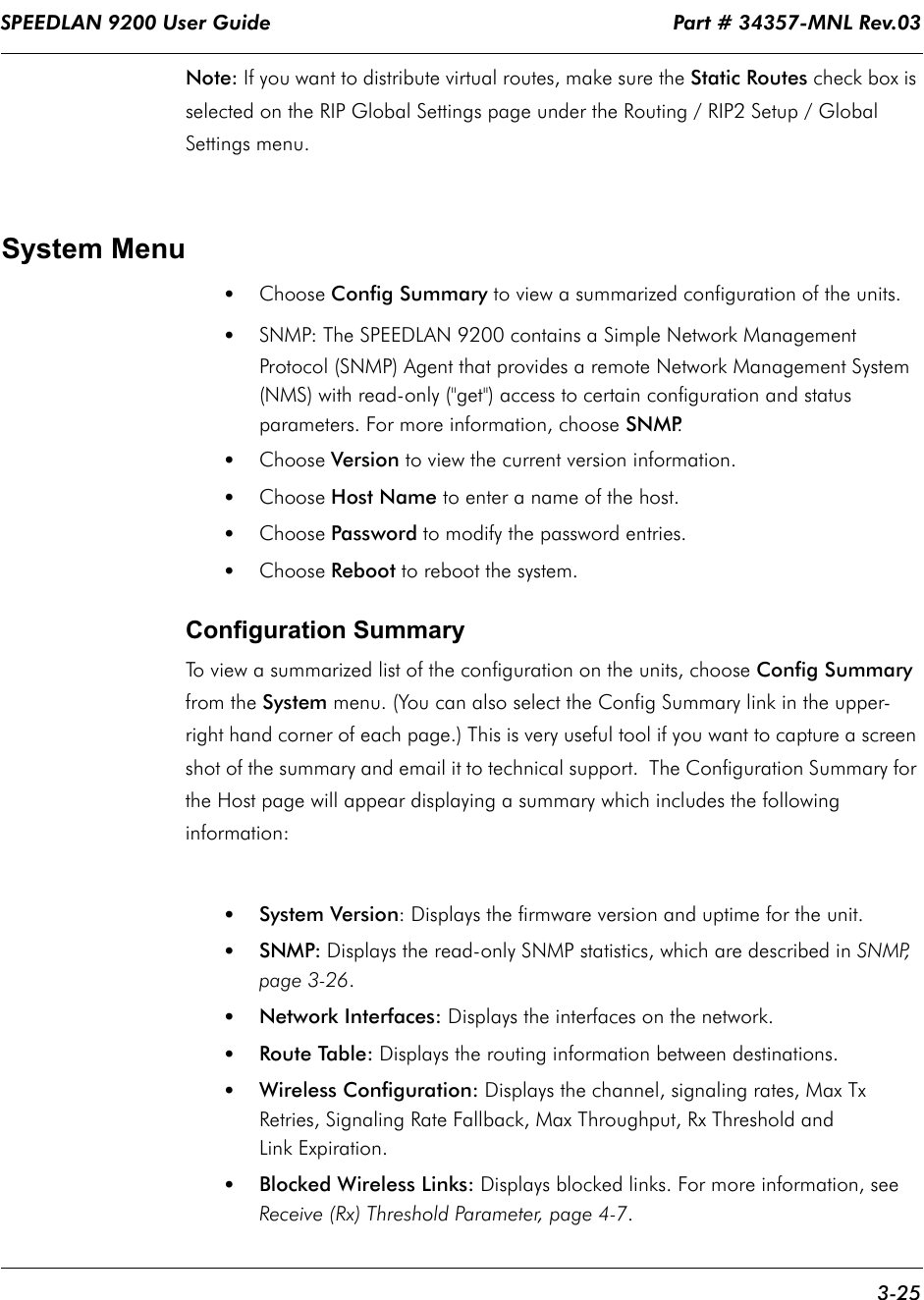 """SPEEDLAN 9200 User Guide                                                                    Part # 34357-MNL Rev.03      3-25                                                                                                                                                              Note: If you want to distribute virtual routes, make sure the Static Routes check box is selected on the RIP Global Settings page under the Routing / RIP2 Setup / Global Settings menu.    System Menu•Choose Config Summary to view a summarized configuration of the units.•SNMP: The SPEEDLAN 9200 contains a Simple Network Management Protocol (SNMP) Agent that provides a remote Network Management System (NMS) with read-only (""""get"""") access to certain configuration and status parameters. For more information, choose SNMP.•Choose Version to view the current version information.•Choose Host Name to enter a name of the host.•Choose Password to modify the password entries.•Choose Reboot to reboot the system. Configuration SummaryTo view a summarized list of the configuration on the units, choose Config Summary from the System menu. (You can also select the Config Summary link in the upper-right hand corner of each page.) This is very useful tool if you want to capture a screen shot of the summary and email it to technical support.  The Configuration Summary for the Host page will appear displaying a summary which includes the following information:•System Version: Displays the firmware version and uptime for the unit.•SNMP: Displays the read-only SNMP statistics, which are described in SNMP, page 3-26.•Network Interfaces: Displays the interfaces on the network.•Route Table: Displays the routing information between destinations.•Wireless Configuration: Displays the channel, signaling rates, Max Tx Retries, Signaling Rate Fallback, Max Throughput, Rx Threshold andLink Expiration. •   Blocked Wireless Links: Displays blocked links. For more information, see Receive (Rx) Threshold Parameter, page 4-7."""