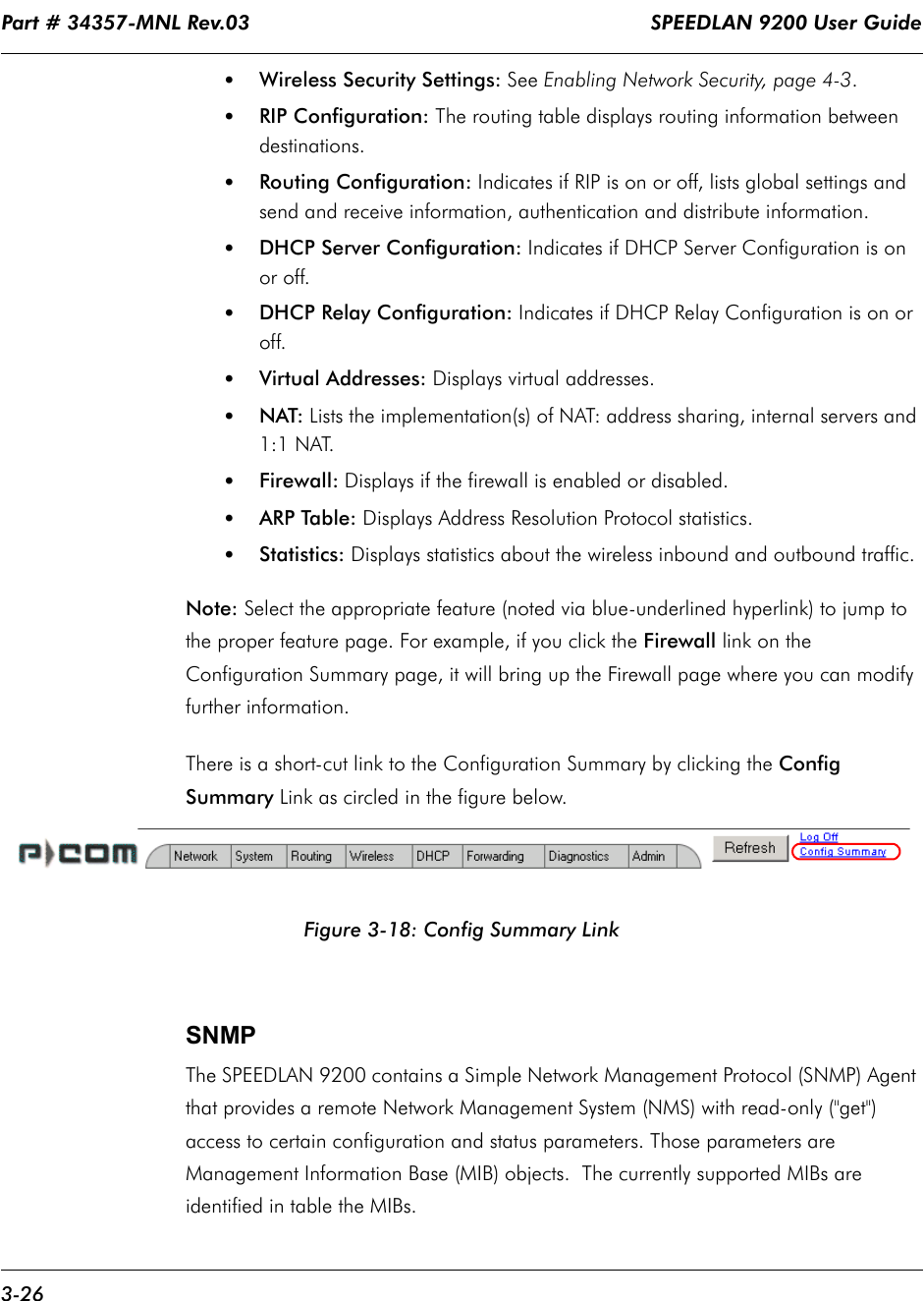 """Part # 34357-MNL Rev.03                                                                   SPEEDLAN 9200 User Guide 3-26•Wireless Security Settings: See Enabling Network Security, page 4-3.•RIP Configuration: The routing table displays routing information between destinations.•Routing Configuration: Indicates if RIP is on or off, lists global settings and send and receive information, authentication and distribute information.•DHCP Server Configuration: Indicates if DHCP Server Configuration is on or off.•DHCP Relay Configuration: Indicates if DHCP Relay Configuration is on or off.•Virtual Addresses: Displays virtual addresses.•NAT: Lists the implementation(s) of NAT: address sharing, internal servers and 1:1 NAT. •Firewall: Displays if the firewall is enabled or disabled. •ARP Table: Displays Address Resolution Protocol statistics.•Statistics: Displays statistics about the wireless inbound and outbound traffic.Note: Select the appropriate feature (noted via blue-underlined hyperlink) to jump to the proper feature page. For example, if you click the Firewall link on the Configuration Summary page, it will bring up the Firewall page where you can modify further information.   There is a short-cut link to the Configuration Summary by clicking the Config Summary Link as circled in the figure below.Figure 3-18: Config Summary LinkSNMPThe SPEEDLAN 9200 contains a Simple Network Management Protocol (SNMP) Agent that provides a remote Network Management System (NMS) with read-only (""""get"""") access to certain configuration and status parameters. Those parameters are Management Information Base (MIB) objects.  The currently supported MIBs are identified in table the MIBs."""