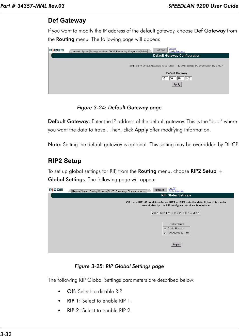 """Part # 34357-MNL Rev.03                                                                   SPEEDLAN 9200 User Guide 3-32Def GatewayIf you want to modify the IP address of the default gateway, choose Def Gateway from the Routing menu. The following page will appear.Figure 3-24: Default Gateway pageDefault Gateway: Enter the IP address of the default gateway. This is the """"door"""" where you want the data to travel. Then, click Apply after modifying information.Note: Setting the default gateway is optional. This setting may be overridden by DHCP.RIP2 SetupTo set up global settings for RIP, from the Routing menu, choose RIP2 Setup + Global Settings. The following page will appear.Figure 3-25: RIP Global Settings pageThe following RIP Global Settings parameters are described below:•Off: Select to disable RIP.•RIP 1: Select to enable RIP 1.•RIP 2: Select to enable RIP 2."""