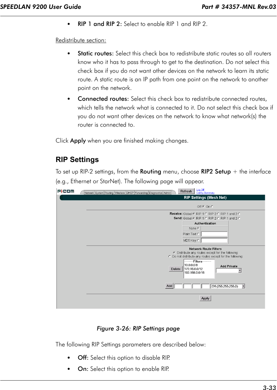 SPEEDLAN 9200 User Guide                                                                    Part # 34357-MNL Rev.03      3-33                                                                                                                                                              •RIP 1 and RIP 2: Select to enable RIP 1 and RIP 2.Redistribute section:•Static routes: Select this check box to redistribute static routes so all routers know who it has to pass through to get to the destination. Do not select this check box if you do not want other devices on the network to learn its static route. A static route is an IP path from one point on the network to another point on the network. •Connected routes: Select this check box to redistribute connected routes, which tells the network what is connected to it. Do not select this check box if you do not want other devices on the network to know what network(s) the router is connected to.Click Apply when you are finished making changes. RIP SettingsTo set up RIP-2 settings, from the Routing menu, choose RIP2 Setup + the interface (e.g., Ethernet or StarNet). The following page will appear.Figure 3-26: RIP Settings pageThe following RIP Settings parameters are described below:•Off: Select this option to disable RIP.•On: Select this option to enable RIP.