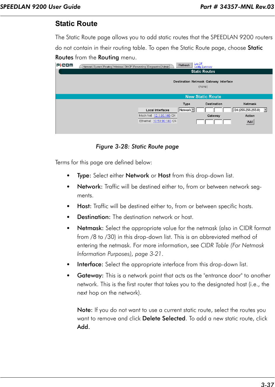 """SPEEDLAN 9200 User Guide                                                                    Part # 34357-MNL Rev.03      3-37                                                                                                                                                              Static RouteThe Static Route page allows you to add static routes that the SPEEDLAN 9200 routers do not contain in their routing table. To open the Static Route page, choose Static Routes from the Routing menu.  Figure 3-28: Static Route pageTerms for this page are defined below:•Type: Select either Network or Host from this drop-down list. •Network: Traffic will be destined either to, from or between network seg-ments. •Host: Traffic will be destined either to, from or between specific hosts.•Destination: The destination network or host.•Netmask: Select the appropriate value for the netmask (also in CIDR format from /8 to /30) in this drop-down list. This is an abbreviated method of entering the netmask. For more information, see CIDR Table (For Netmask Information Purposes), page 3-21.•Interface: Select the appropriate interface from this drop-down list.•Gateway: This is a network point that acts as the """"entrance door"""" to another network. This is the first router that takes you to the designated host (i.e., the next hop on the network). Note: If you do not want to use a current static route, select the routes you want to remove and click Delete Selected. To add a new static route, click Add...."""