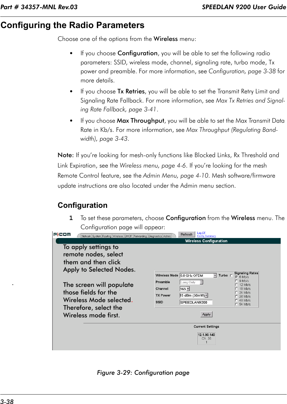 Part # 34357-MNL Rev.03                                                                   SPEEDLAN 9200 User Guide 3-38Configuring the Radio ParametersChoose one of the options from the Wireless menu:  •If you choose Configuration, you will be able to set the following radio parameters: SSID, wireless mode, channel, signaling rate, turbo mode, Tx power and preamble. For more information, see Configuration, page 3-38 for more details.•If you choose Tx Retries, you will be able to set the Transmit Retry Limit and Signaling Rate Fallback. For more information, see Max Tx Retries and Signal-ing Rate Fallback, page 3-41.•If you choose Max Throughput, you will be able to set the Max Transmit Data Rate in Kb/s. For more information, see Max Throughput (Regulating Band-width), page 3-43.Note: If you're looking for mesh-only functions like Blocked Links, Rx Threshold and Link Expiration, see the Wireless menu, page 4-6. If you're looking for the mesh Remote Control feature, see the Admin Menu, page 4-10. Mesh software/firmware update instructions are also located under the Admin menu section. Configuration 1To set these parameters, choose Configuration from the Wireless menu. The Configuration page will appear:Figure 3-29: Configuration page. To apply settings to remote nodes, selectthem and then clickApply to Selected Nodes. The screen will populatethose fields for the Wireless Mode selected. Therefore, select theWireless mode first.