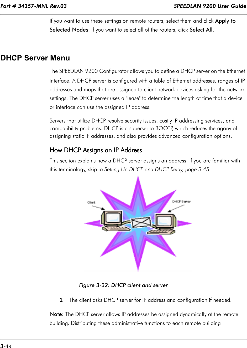 """Part # 34357-MNL Rev.03                                                                   SPEEDLAN 9200 User Guide 3-44If you want to use these settings on remote routers, select them and click Apply to Selected Nodes. If you want to select all of the routers, click Select All. DHCP Server MenuThe SPEEDLAN 9200 Configurator allows you to define a DHCP server on the Ethernet interface. A DHCP server is configured with a table of Ethernet addresses, ranges of IP addresses and maps that are assigned to client network devices asking for the network settings. The DHCP server uses a """"lease"""" to determine the length of time that a device or interface can use the assigned IP address.  Servers that utilize DHCP resolve security issues, costly IP addressing services, and compatibility problems. DHCP is a superset to BOOTP, which reduces the agony of assigning static IP addresses, and also provides advanced configuration options. How DHCP Assigns an IP AddressHow DHCP Assigns an IP AddressHow DHCP Assigns an IP AddressHow DHCP Assigns an IP AddressThis section explains how a DHCP server assigns an address. If you are familiar with this terminology, skip to Setting Up DHCP and DHCP Relay, page 3-45. Figure 3-32: DHCP client and server 1The client asks DHCP server for IP address and configuration if needed. Note: The DHCP server allows IP addresses be assigned dynamically at the remote building. Distributing these administrative functions to each remote building"""